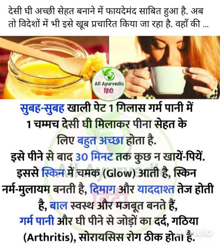 🌡️सेहत टिप्स - देसी घी अच्छी सेहत बनाने में फायदेमंद साबित हुआ है . अब तो विदेशों में भी इसे खूब प्रचारित किया जा रहा है . वहाँ की . . . All Ayurvedic हिंदी सुबह - सुबह खाली पेट 1 गिलास गर्म पानी में 1 चम्मच देसी घी मिलाकर पीना सेहत के लिए बहुत अच्छा होता है . इसे पीने से बाद 30 मिनट तक कुछ न खायें - पियें . इससे स्किन में चमक ( Glow ) आती है , स्किन नर्म - मुलायम बनती है , दिमाग और याददाश्त तेज होती है , बाल स्वस्थ और मजबूत बनते हैं , गर्म पानी और घी पीने से जोड़ों का दर्द , गठिया ( Arthritis ) , सोरायसिस रोग ठीक होता है . - ShareChat