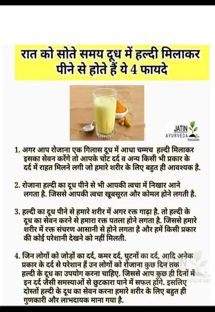 🌡️सेहत टिप्स - रात को सोते समय दूध में हल्दी मिलाकर पीने से होते हैं ये 4 फायदे JATIN AYURVEDA 9896343445 1 . अगर आप रोजाना एक गिलास दूध में आधा चम्मच हल्दी मिलाकर इसका सेवन करेंगे तो आपके चोट दर्द व अन्य किसी भी प्रकार के दर्द में राहत मिलने लगी जो हमारे शरीर के लिए बहुत ही आवश्यक है . 2 . रोजाना हल्दी का दूध पीने से भी आपकी त्वचा में निखार आने लगता है . जिससे आपकी त्वचा खूबसूरत और कोमल होने लगती है . 3 . हल्दी का दूध पीने से हमारे शरीर में अगर रक्त गाढ़ा है . तो हल्दी के दूध का सेवन करने से हमारा रक्त पतला होने लगता है . जिससे हमारे शरीर में रक्त संचरण आसानी से होने लगता है और हमें किसी प्रकार की कोई परेशानी देखने को नहीं मिलती . 4 . जिन लोगों को जोड़ों का दर्द , कमर दर्द , घुटनों का दर्द , आदि अनेक प्रकार के दर्द से परेशान हैं उन लोगों को रोजाना कुछ दिन तक N हल्दी के दूध का उपयोग करना चाहिए . जिससे आप कुछ ही दिनों में इन दर्द जैसी समस्याओं से छुटकारा पाने में सफल होंगे . इसलिए दोस्तों हल्दी के दूध का सेवन करना हमारे शरीर के लिए बहुत ही गुणकारी और लाभदायक माना गया है . 896343445 - ShareChat