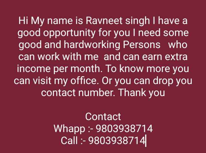 ℹ️ ਹੈਲਪ ਐਂਡ ਬਿਜ਼ਨਸ ਪੋਸਟ - Hi My name is Ravneet singh I have a good opportunity for you I need some good and hardworking Persons who can work with me and can earn extra income per month . To know more you can visit my office . Or you can drop you contact number . Thank you Contact Whapp : - 9803938714 Call : - 9803938714 - ShareChat