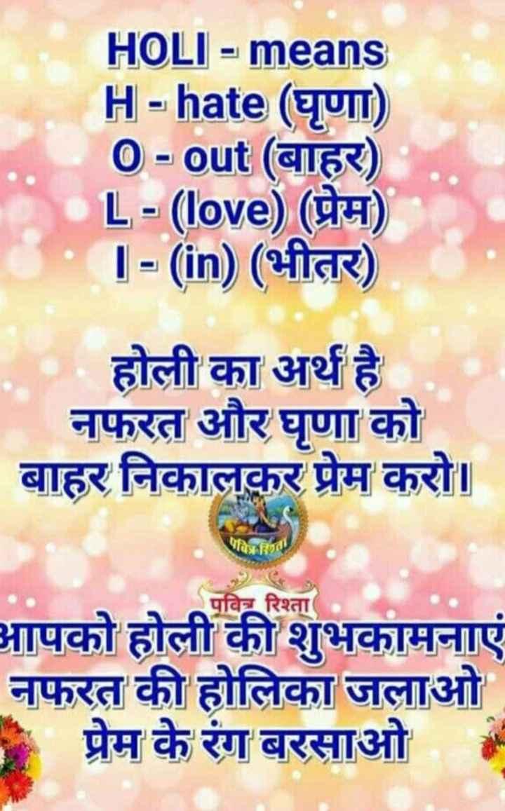 🅱️ ਹੋਲੀ Name art - HOLI - means H - hate ( घृणा ) O - out ( बाहर ) •L - ( love ) ( प्रेम ) 1 - ( in ) ( भीतर ) होली का अर्थ है नफरत और घृणा को बाहर निकालकर प्रेम करो । पवित पवित्र रिश्ता आपको होली की शुभकामनाएं नफरत की होलिका जलाओ 1 प्रेम के रंग बरसाओ - ShareChat
