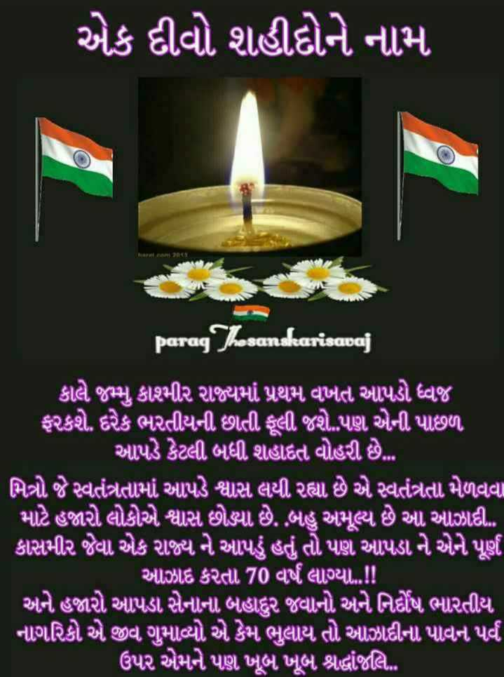 🕯️ એક દીવો શહીદોને નામ - એક દીવો શહીદોને નામ paragThosanskarisavaj ' કાલે જમ્મુ કાશમીર રાજ્યમાં પ્રથમ વખત આપડો ધ્વજ ' ફરકશે . દરેક ભારતીયની છાતી ફૂલી જશે . . પણ એની પાછળ , ' આપડે કેટલી બધી શહાદત વોહરી છે . . . ' મિત્રો જે સ્વતંત્રતામાં આપડે શ્વાસ લયી રહ્યા છે એ સ્વતંત્રતા મેળવવા માટે હજારો લોકોએ શ્વાસ છોડ્યો છે . બહુ અમૂલ્ય છે આ આઝાદી કાસમીર જેવા . એક રાજ્ય ને આપડું હતું તો પણ આપડા ને એને પૂર્ણ આઝાદ કરતા 70 વર્ષ લાગ્યા . . ! ! અને હજારો આપડા સેનાના બહાદુર જવાનો અને નિર્દોષ ભારતીય નાગરિકો એ જીવ ગુમાવ્યો એ કેમ ભુલાય તો આઝાદીના પાવન પર્વ ' ઉપર એમને પણ ખૂબ ખૂબ શ્રદ્ધાંજલિ . . - ShareChat