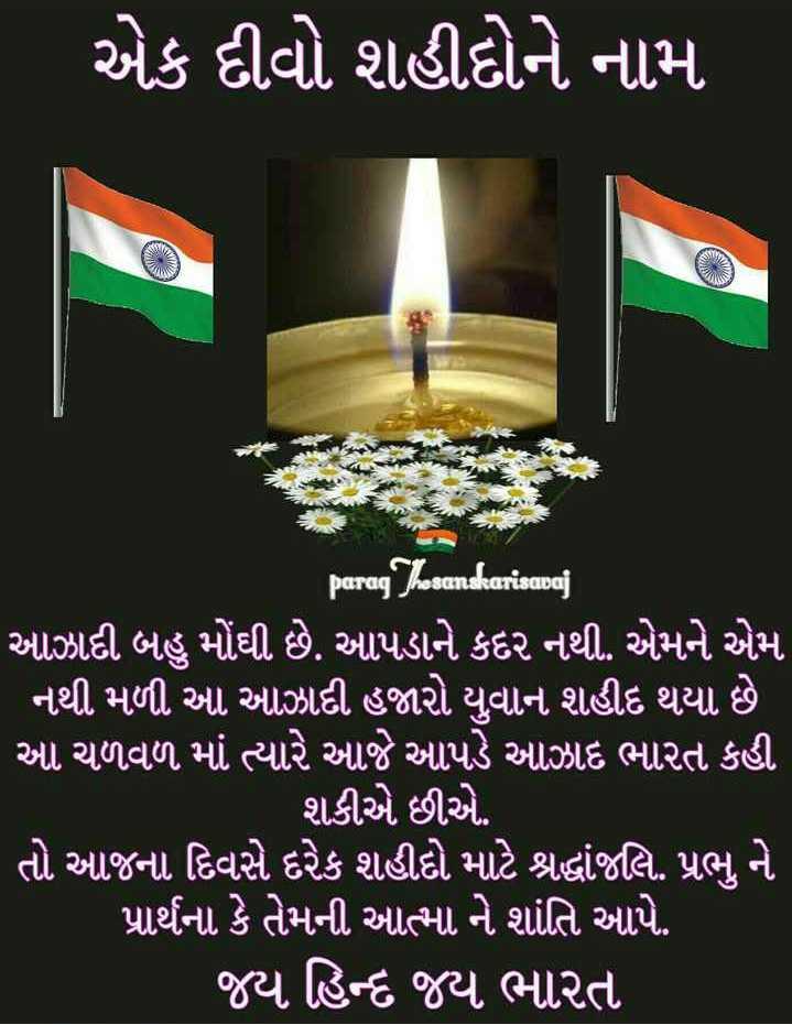 🕯️ એક દીવો શહીદોને નામ - એક દીવો શહીદોને નામ parag Thesanskarisavaj ' આઝાદી બહુ મોંઘી છે . આપડાને કદર નથી . એમને એમ નથી મળી . આ આઝાદી હજારો યુવાન શહીદ થયા છે ' આ ચળવળ માં ત્યારે આજે આપડે આઝાદ ભારત કહી ' શકીએ છીએ . ' તો આજના દિવસે દરેક શહીદો માટે શ્રદ્ધાંજલિ . પ્રભુ ને પ્રાર્થના કે તેમની આત્મા ને શાંતિ આપે . ' જય હિન્દ જય ભારત - ShareChat