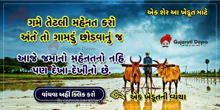 🏕️ ગામડું v/s શહેર 🌇 - - એકશૂર આ ખેડૂત માટે fb . com / gujaratdayro ' ઘણે તેટલી મહેનત કરી તો ગામડું છોડવાનું જ ચાર્જ મનો મહેનતનો નહિ એ મેદ - પુણા પાણીનો છે . જો GD Gujarati Dayro ' નવી પેઢી નો નવો ડાયરો ' ' Gujarati Da ITY / TI વાંચવા અહીંક્લિક કરો એક ખેડૂતની વ્યથા TURQUITUIUICCOLC - ShareChat