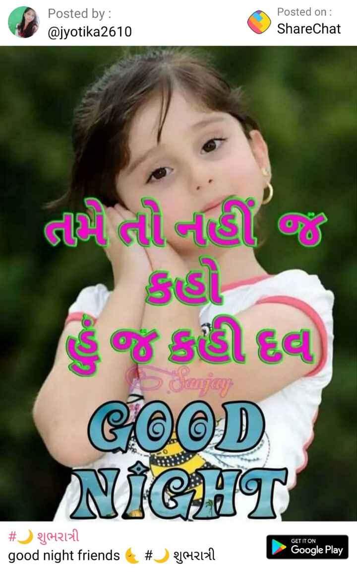 🗳️ ગુજરાત રાજકારણ - Posted by : @ jyotika2610 Posted on : ShareChat તો ની વિશે જ કહી દવા , GOOD NIGHT GET IT ON # શુભરાત્રી good night friends Google Play # શુભરાત્રી - ShareChat