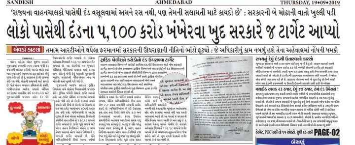 🗳️ ગુજરાત રાજકારણ - SANDESH AHMEDABAD THURSDAY , 19 09 2019 ' રાજ્યના વાહનચાલકો પાસેથી દંડ વસૂલવામાં અમને રસ નથી , પણ તેમની સલામતી માટે કાયદો છે ' : સરકારની બે મોઢાની વાતો ખુલ્લી પડી લોકો પાસેથી દંડના ૫ . 100 કરોડ ખંખેરવા ખુદ સરકારે જ ટાર્ગેટ આપ્યો બેિવડાં કાટલાં ] તમામ આરટીઓને થયેલા ફરમાનમાં સરકારની ઊઘરાણાની નીતિનો ભાંડો ફૂટ્યો : જે અધિકારીનું કામ નબળું હશે તેના અહેવાલમાં નોંધની ધમકી ટ્રિાફિક પોલીસને કરોડોનો દંડ ઉઘરાવવા ટાર્ગેટ રાજ્યનું દેવું દંડથી ઉતારવાનો કારસો પાપા પાયા કાયમ કયા રાજાને ઉઘરાવવાની સર્ગેટ અપાયો છે . એકલા મોટર હીકલ એકટ મુજબ સરકારે મહેસાણા જિલ્લાને ૧૩૮ . ૧૮ લાખનો ટાર્ગેટ ગુજરાતમાં 60થી 60 ટકાના જંગી દંડ અપાયો છે . આ સંદર્મનો પત્ર બુધવારે વાહન વ્યવહાર વિભાગને કરોડો રૂપિયા દંડ પેટે ઉઘરાવવા માટે જેમ સરકારે વધારાની જાહેરાત કરી છે , આ દંડ જામેર ક્ષ સોશિયલ મીડિયામાં વાયરલ થતાં ૨ . ૪0 ટાર્ગેટ આપ્યો છે તેમ રાજસ્થાના ટ્રાફિક વિભાગને પણ કરોડનો દંડ ઉઘરાવવાનો ના રાજક બાદ ગુજરાતની ભાજપ સરકાર વારંવાર એવું લાખ કરોડનું જંગી દેવું ધરાવતી ગુજરાતની ટાર્ગેટ આપ્યો છે જેના કારણે સીસીટીવી વિભાગ દ્વારા કલાકોમાં - - રટણ કરી રહી છે કે , સરકારને દંડની રકમમાં ભાજપ સરકારની નીતિ - નિયત અને બે લાખોનો દંડ ફટકારવામાં આવે છે તેની સાથે ટ્રાફિક પોલીસ , * કોઈ રસ નથી , લોકોની સલામતી માટે કાયદો મોઢાની વાતો મુક્કી પડી ગઈ છે . + મિની કમની નકલો ક કે મો . I દ્વારા વાહનો જપ્ત કરી વાહન વ્યવહારનો મેમો અને ધ ગજરાત સરકારશ્રી દ્વારા કામ જાત , ન જાય ક માત્ર છે , જોકે વાહન વ્યવહાર કમિશનરની કચેરી , રાહત ગુજરાતની ભાજપ સરકારે ટ્રાફિક માંડવાળમાં પણ મોટો દંડ ઉઘરાવવા માટે સ્થાનિક ગાંધીનગરના આદેશ પ્રમાણે એપિલ નિયમના નામે લોકોના ખિસ્સામાંથી ૫100 * પહેલા કરૌડની લક્ષ્યાંકની ' ' ધ ગામ ખાતે ધન કી જયના = ખાન મિકકમી | પોલીસ તા ટ્રાફિક પોલીસને ગૃહ વિભાગ દ્વારા ટાર્ગેટ ! ૨0૧માં નાણાંકીય વર્ષ ૨૦૧૯ - ૨0 માટે કરોડ રૂપિયા ખંખેરી લેવાનો ટાર્ગેટ આપ્યો આપતા ચર્ચાનો વિષય બન્યો છે , ' ધ ક્ષમા માપદ છે , આ લણો થકી કાજરાતમાંથી ૫૧ કરોડ દંડ પેટ તેની ક્ષમતા તેમજ ભવિષ્યની / ક મા હતો , ખા ટાર્ગેટ એપ્રિલ ૨૦૧૯માં અપાયો ચોવીસે ૫ કેળા કે ચેક પોઈન્ટ પ્રમાણે કાર્યરત ચેકિંગ કરવાનું ' માત છે ક્રમ કરી કી રકમ રૂ કરી અને કદમ મ મ મેં hહતો જોકે 