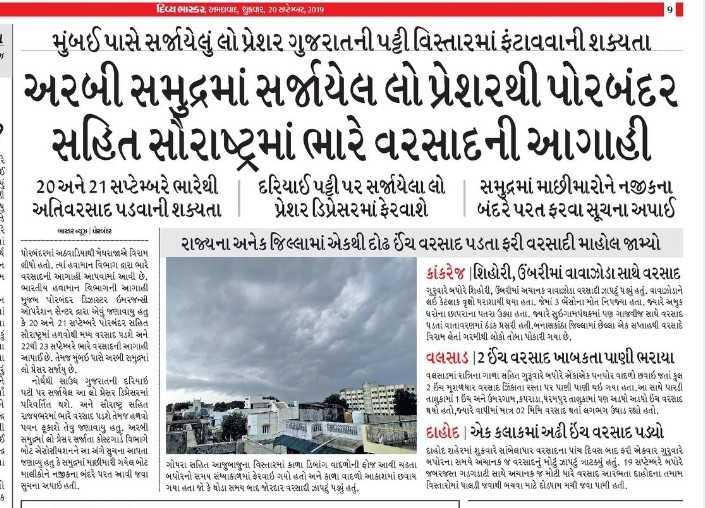 🌦️ હવામાન સમાચાર - દિવ્યભાર મHui , Pધવાર , 20 સપ્ટેમ્બર , 201પ . મુંબઈ પાસે સર્જાયેલું લો પ્રેશર ગુજરાતની પટ્ટી વિસ્તારમાં ફંટાવવાની શક્યતા અરબી સમુદ્રમાં સર્જાયેલ લો પ્રેશરથી પોરબંદર સહિત સૌરાષ્ટ્રમાં ભારે વરસાદની આગાહી તજ : 171 20 અને 21 સપ્ટેમ્બરે ભારેથી દરિયાઈ પટ્ટીપર સર્જાયેલા લો સમુદ્રમાં માછીમારોને નજીકના અતિવરસાદ પડવાની શક્યતા | પ્રેશરડિપ્રેસરમાં ફેરવાશે | બંદરે પરત ફરવા સૂચના અપાઈ રાજ્યના અનેક જિલ્લામાં એકથી દોઢ ઈંચ વરસાદ પડતા ફરી વરસાદી માહોલ જામ્યો કાંકરેજ શિહોરી , ઉંબરીમાં વાવાઝોડા સાથે વરસાદ ગુરુવારે બપોરે શિહોરી , ઉબરીમાં અચાનક વાવાઝોડા વરસાદી ઝાપટું પડ્યું હતું . વાવાઝોડાને પરમ સાર = 1 પરબંદરમાં અઠવાડિયાથી મેધરાજાએ વિરામ લીધો હતો , ત્યાં હવામાન વિભાગ દ્વારા ભારે વરસાદની આગાહી આપવામાં આવી છે . ભારતીય હવામાન વિભાગની આગાહી મુજાનું પોરબંદર ડિઝાસ્ટર ઇમરજન્સી લઈ કેટલાક વૃક્ષો પરાશાયી થયા હતા , જેમાં 3 ભેંસોના મોત નિપજ્યા હતા , જ્યારે અમુક ઓપરેશન સેન્ટર દ્વારા એવું જણાવાયું હતું ઘરોના છાપરાના પતરા ઉઠ્યા તો , જ્યારે સુઈગામર્ધક્યાં પણ ગાજવીજ સાથે વરસાદ કે 22 અને 21 સપ્ટેમ્બરે પોરબંદર સહિત પડતાં વાતાવરણમાં ઠંડક પ્રસરી હની . બનાસકાંઠા જિલ્લામાં છેલ્લા એક સપ્તાહથી વ૨સાદે સૌરાષ્ટ્રમાં હળવોથી મુખ્ય વરસાદ પડશે . અને વિરામ લેતા ગરમીથી લોકો તોબા પોકારી ગયા છે , 22થી 2૩ સપ્ટેમ્બરે ભારે વરસાદની આગાહી સાપાઈ છે . તેમજ મુંબઈ પાસે અરબી સમુદ્રમાં વલસાડ 2 ઈંચ વરસાદ ખાબકતાપાણી ભરાયા લો પ્રેસર સર્જાય છે . વલસામાં રાત્રિના ગાળા સહિત ગુરૂવારે બપોરે એકાએક ઘોર વાદળ છવાઇ જતાં કુલ નોર્થથી સારૂંધ ગુજરાતની દુરિયાઇ 2 ઇંચ માળધાર વરસાદ ઝિંકાના રસ્તા પર પાણી પાણી થઇ ગયા ઉrl . આ સાથે પારડી પટી પર સર્જાયેલ આ લો પ્રેસર ડિપ્રેસરમાં પરિવર્તિત થશે . અને સૌરાષ્ટ્ર સહિત તાલુકામાં 1 અને ઉમરગામ , કપરાડા , ધરમપુર તાલુકામાં પણ સંડપો અડધો ઇંચ વરસાદ થયો હતો , જ્યારે વાપીમાં માત્ર 32 મિમિ વસાદ પનાં લગમગ ક્યાડ ૨હ્યો હતો . રાજયભરમાં ભારે વરસાદું પડશો તેમજ હળવો પવન ફૂકાશે તેવું જણાવાયુ હતુ . અરબી IN , દાહોદ | એક કલાકમાં અઢી ઇંચ વરસાદ પડ્યો સમુહ્નાં લો પ્રેસર સર્જાતા કોસ્ટગાર્ડ વિભાગે નોટ એસોસિયશનના સુચના માપતા દાહોદ શહેરમાં શુક્રવારે સાંબેલાધાર વરસાદના પાંચ દિવસ બાદ ફરી એકવાર ગુરૂવારે જણાવ્યું હતું કે સમુદ્
