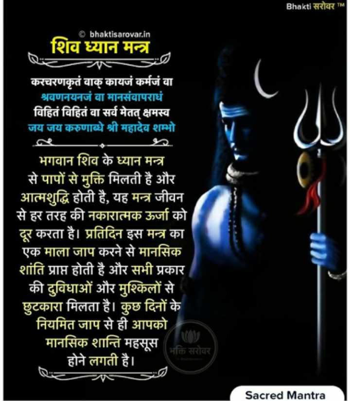 🕉️ ૐ નમઃ શિવાય - Bhakti सरोवर TM © bhaktisarovar . in शिव ध्यान मन्त्र करचरणकृतं वाक् कायजं कर्मजं वा श्रवणनयनजं वा मानसंवापराधं विहितं विहितं वा सर्व मेतत् क्षमस्व ' जय जय करुणाब्धे श्री महादेव शम्भो । भगवान शिव के ध्यान मन्त्र से पापों से मुक्ति मिलती है और आत्मशुद्धि होती है , यह मन्त्र जीवन से हर तरह की नकारात्मक ऊर्जा को दूर करता है । प्रतिदिन इस मन्त्र का एक माला जाप करने से मानसिक शांति प्राप्त होती है और सभी प्रकार की दुविधाओं और मुश्किलों से छुटकारा मिलता है । कुछ दिनों के नियमित जाप से ही आपको मानसिक शान्ति महसूस ( भक्ति सरोवर होने लगती है । Sacred Mantra - ShareChat