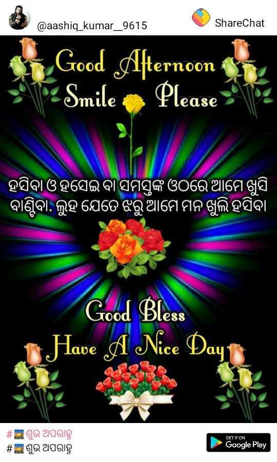 ☔️ବର୍ଷା ପାଇଁ ବର୍ଷାଗୀତି - @ aashiq _ kumar _ 9615 ShareChat Qaashiq _ kumar _ 9615 ShareChat Good Afternoon Smile . Please : 102 ' ହସିବା ଓ ହସେଇ ବା ସମସ୍ତଙ୍କ ଓଠରେ ଆମେ ଖୁସି ' ବାଣ୍ଟିବା , ଲୁହ ଯେତେ ଝରୁ ଆମେ ମନ ଖୁଲି ହସିବା Good Bless Have A Nice Day GET IT ON | # ସଶୁଭ ଅପରାହ୍ନ | # ଇ ଶୁଭ ଅପରାହ୍ନ Google Play - ShareChat