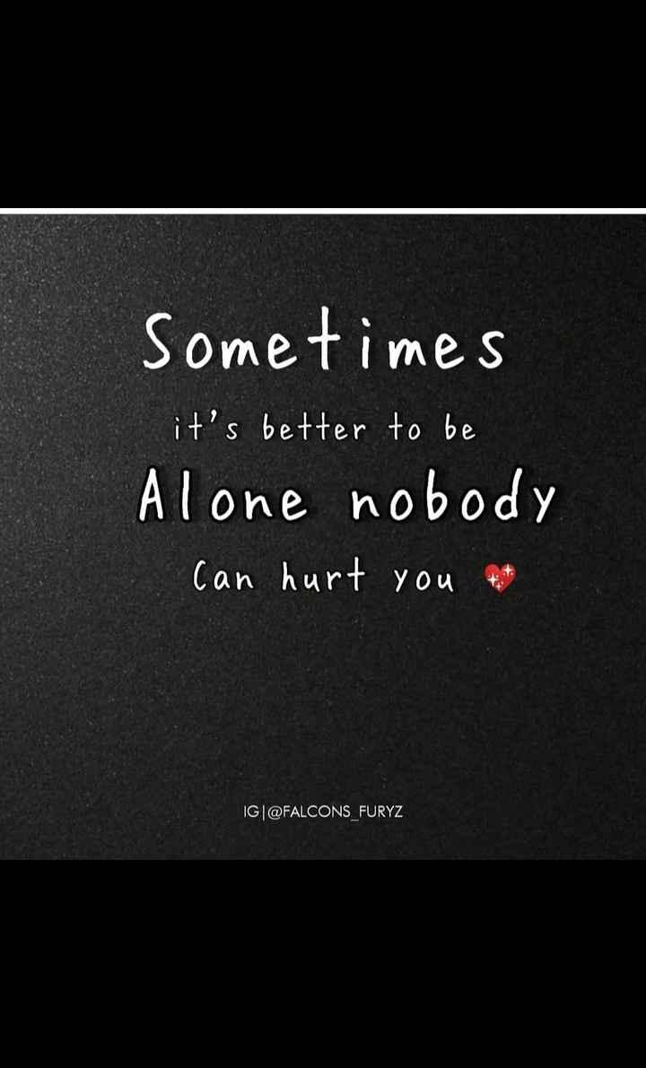 🏞️ ഇമേജ് സ്റ്റാറ്റസ് - Sometimes it ' s better to be Alone nobody I can hurt you get IG @ FALCONS _ FURYZ - ShareChat