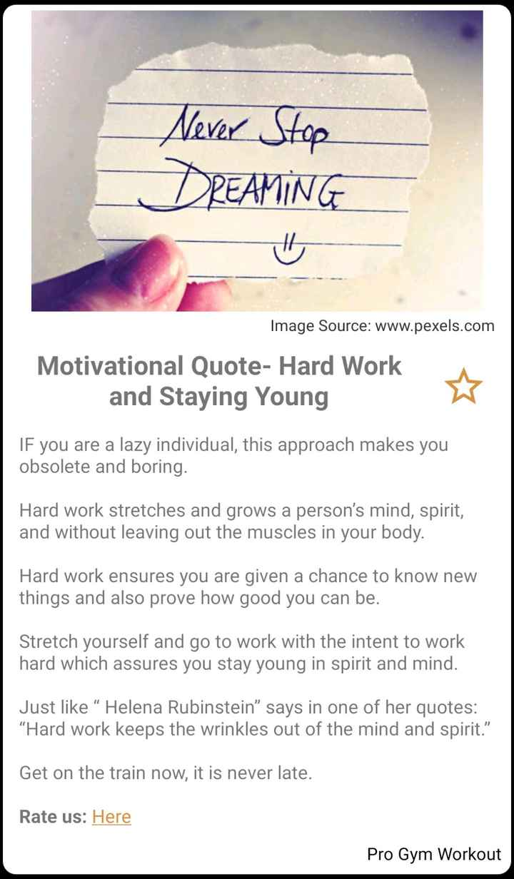 """⚕️Health ಟಿಪ್ಸ್ - Never Stop DREAMING Image Source : www . pexels . com Motivational Quote - Hard Work and Staying Young If you are a lazy individual , this approach makes you obsolete and boring . Hard work stretches and grows a person ' s mind , spirit , and without leaving out the muscles in your body . Hard work ensures you are given a chance to know new things and also prove how good you can be . Stretch yourself and go to work with the intent to work hard which assures you stay young in spirit and mind . Just like """" Helena Rubinstein """" says in one of her quotes : Hard work keeps the wrinkles out of the mind and spirit . """" Get on the train now , it is never late . Rate us : Here Pro Gym Workout - ShareChat"""