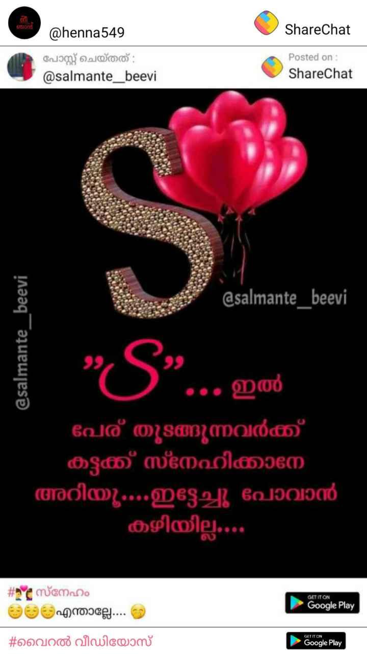😘....s❤s.....😘 - ഞാൻ ShareChat @ henna549 പോസ്റ്റ് ചെയ്തത് : @ salmante _ beevi Posted on : ShareChat @ salmante _ beevi @ salmante _ beevi 99 9 ഇൽ പേര് തുടങ്ങുന്നവർക്ക് കട്ടക്ക് സ്നേഹിക്കാനേ അറിയൂ . . . . ഇട്ടേച്ചു പോവാൻ കഴിയില്ല . . . . - # c GET IT ON സ്നേഹം എന്താല്ലേ . . . Google Play GET IT ON - # വൈറൽ വീഡിയോസ് Google Play - ShareChat
