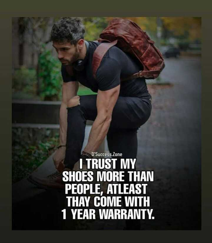 ... - D ' Success . Zone I TRUST MY SHOES MORE THAN PEOPLE , ATLEAST THAY COME WITH 1 YEAR WARRANTY . - ShareChat