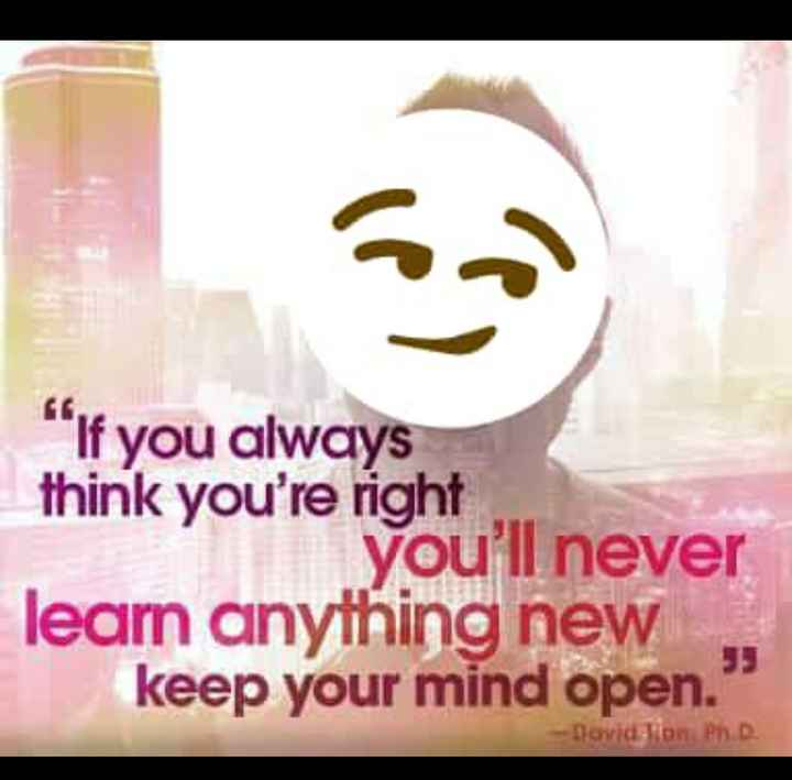 😄😄...quotes..😄😄 - If you always think you ' re right you ' ll never learn anything new keep your mind open . David Ton . Ph . D - ShareChat