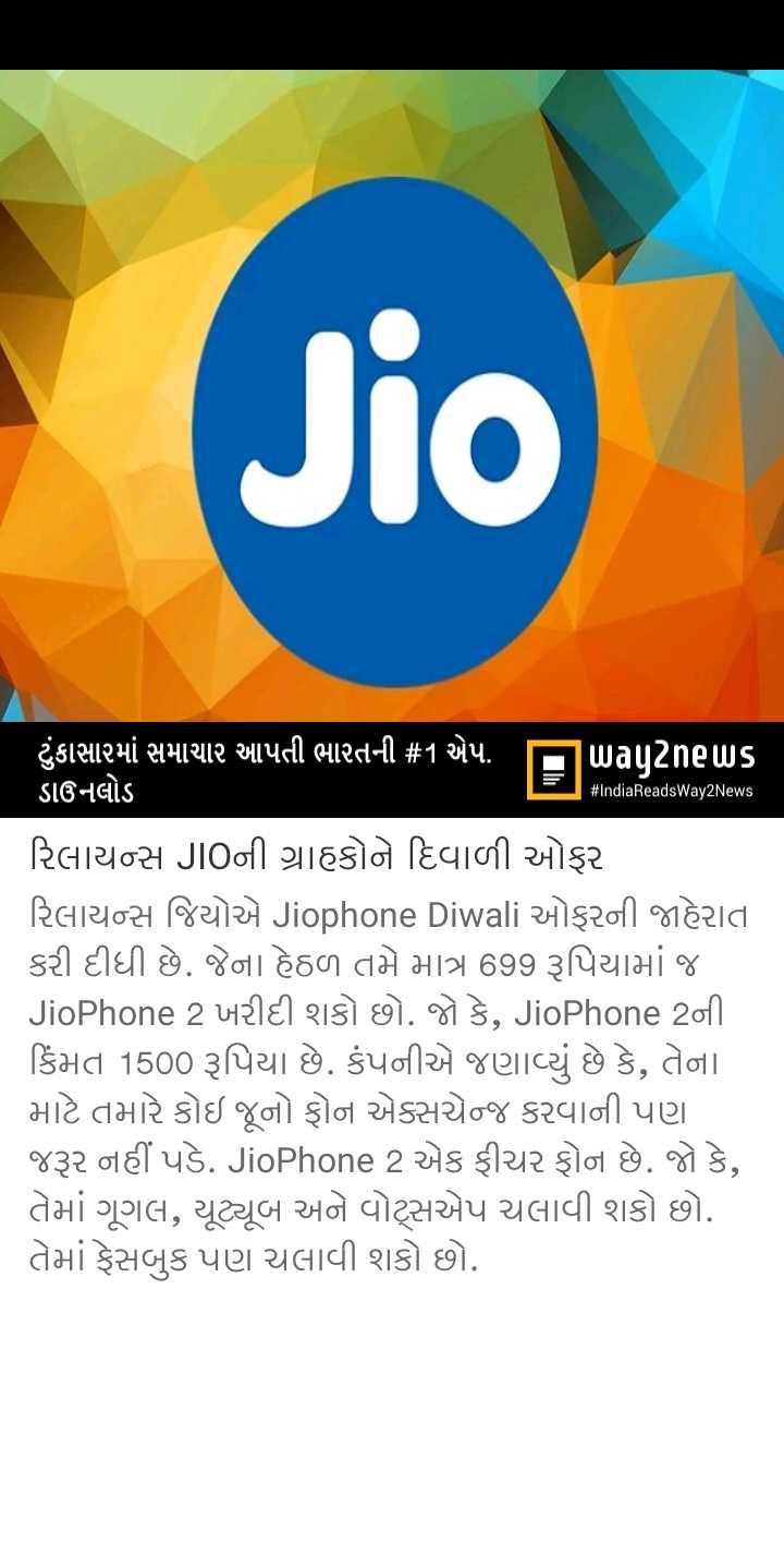 📰 01 ઓક્ટોબરનાં સમાચાર - Jio IST # IndiaReadsWay2News ' ટુંકાસામાં સમાચાર આપતી ભારતની # 1 એપ . news ડાઉનલોડ રિલાયન્સ JIOની ગ્રાહકોને દિવાળી ઓફર રિલાયન્સ જિયોએ Jiophone Diwali ઓફરની જાહેરાત કરી દીધી છે . જેના હેઠળ તમે માત્ર 699 રૂપિયામાં જ JioPhone 2 ખરીદી શકો છો . જો કે , JioPhone 2ની કિંમત 1500 રૂપિયા છે . કંપનીએ જણાવ્યું છે કે , તેના માટે તમારે કોઇ જૂનો ફોન એક્સચેન્જ કરવાની પણ જરૂર નહીં પડે . JioPhone 2 એક ફીચર ફોન છે . જો કે , તેમાં ગૂગલ , યૂટ્યૂબ અને વોટ્સએપ ચલાવી શકો છો . તેમાં ફેસબુક પણ ચલાવી શકો છો . - ShareChat