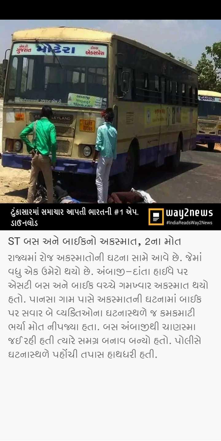 📰 01 જૂનનાં સમાચાર - . સૌ . ગુજરાત એકપ્રેસ અMir ) બનાસ : ste ગજરાત એસટી . a Uર : LEYLAND RJIB # IndiaReadsWay2News ' ટુંકાસામાં સમાચાર આપતી ભારતની # 1 એપ . પિuagટેnels ડાઉનલોડ ST બસ અને બાઈકનો અકસ્માત , 2ના મોત રાજ્યમાં રોજ અકસ્માતોની ઘટના સામે આવે છે . જેમાં ને વધુ એક ઉમેરો થયો છે . અંબાજી - દાંતા હાઈવે પર એસટી બસ અને બાઈક વચ્ચે ગમખ્વાર અકસ્માત થયો હતો . પાનસા ગામ પાસે અકસ્માતની ઘટનામાં બાઈક પર સવાર બે વ્યક્તિઓના ઘટનાસ્થળે જ કમકમાટી | ભર્યા મોત નીપજ્યા હતા . બસ અંબાજીથી ચાણસ્મા . જઈ રહી હતી ત્યારે સમગ્ર બનાવ બન્યો હતો . પોલીસે ઘટનાસ્થળે પહોંચી તપાસ હાથધરી હતી . - ShareChat