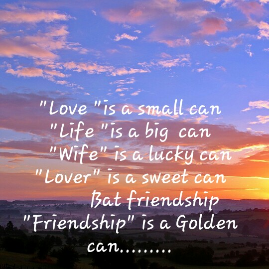 friendship - Love is a small can Life is a big can Wife is a lucky can Lover is a sweet can Bat friendship Friendship is a Golden can . . . . . . - ShareChat