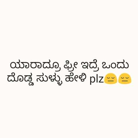 ನಿಮ್ಮ ಪ್ರಕಾರ - ಯಾರಾದ್ರೂ ಫ್ರೀ ಇದ್ರೆ ಒಂದು ದೊಡ್ಡ ಸುಳ್ಳು ಹೇಳಿ plz - - ShareChat