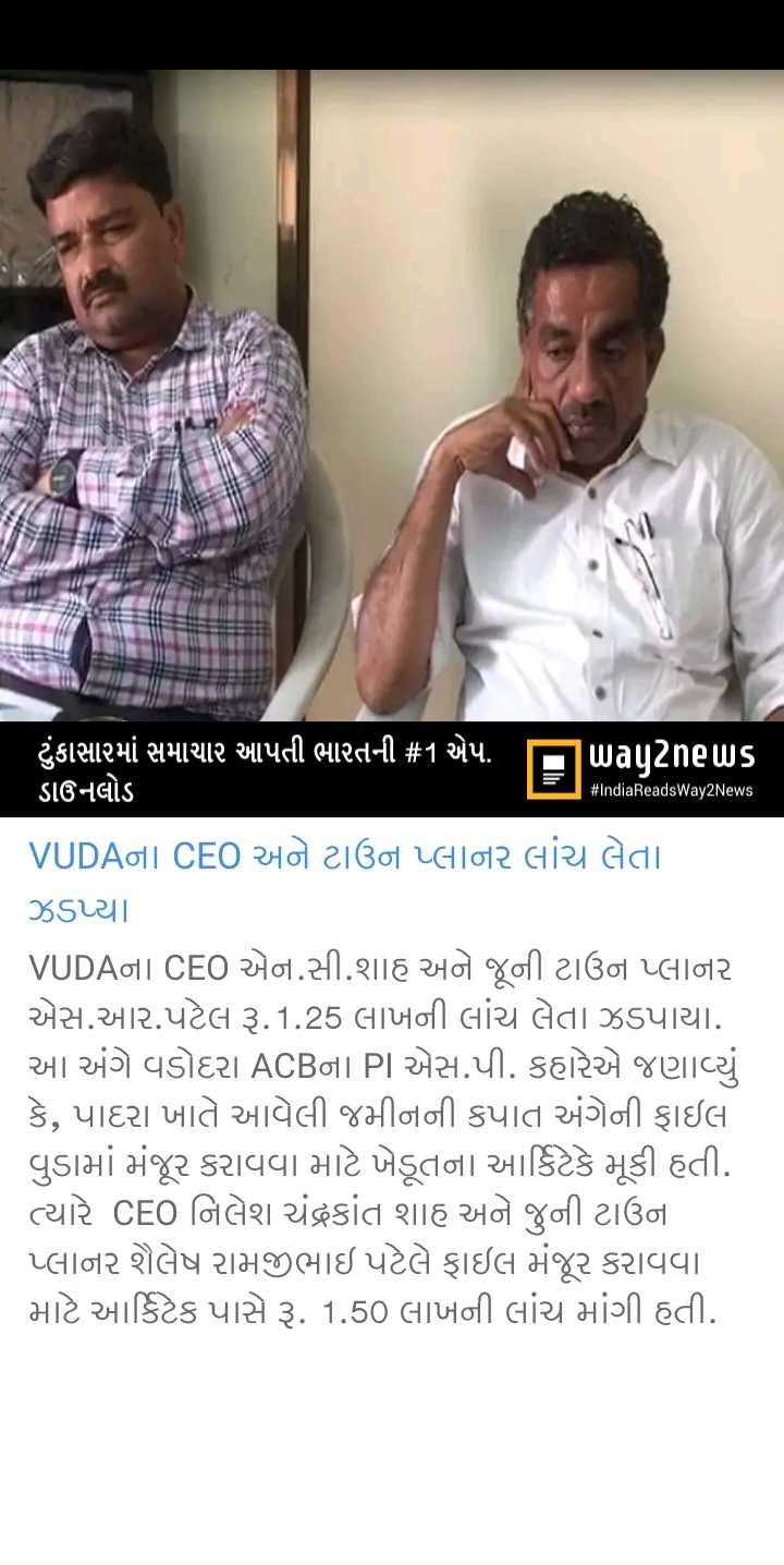 📰 05 જૂનનાં સમાચાર - # IndiaReadsWay2News ટુંકાસારમાં સમાચાર આપતી ભારતની # 1 એપ . uિagટેnels ડાઉનલોડ VUDAના CEO અને ટાઉન પ્લાનર લાંચ લેતા ઝડપ્યા . VUDAના CEO એન . સી . શાહ અને જૂની ટાઉન પ્લાનર એસ . આર . પટેલ રૂ . 1 . 25 લાખની લાંચ લેતા ઝડપાયા . આ અંગે વડોદરા ACBના PI એસ . પી . કહારેએ જણાવ્યું કે , પાદરા ખાતે આવેલી જમીનની કપાત અંગેની ફાઇલ વડામાં મંજૂર કરાવવા માટે ખેડૂતના આર્કિટેકે મૂકી હતી . ત્યારે CEO નિલેશ ચંદ્રકાંત શાહ અને જુની ટાઉના પ્લાનર શૈલેષ રામજીભાઇ પટેલે ફાઇલ મંજૂર કરાવવા માટે આર્કિટેક પાસે રૂ . 1 . 50 લાખની લાંચ માંગી હતી . - ShareChat