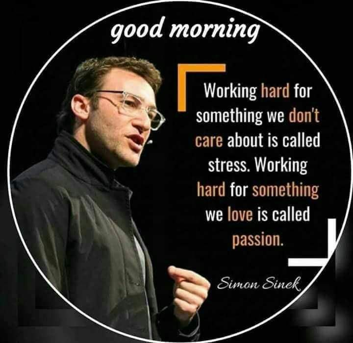 GOOD morning - good morning Working hard for something we don ' t care about is called stress . Working hard for something we love is called passion . Simon Sinek - ShareChat