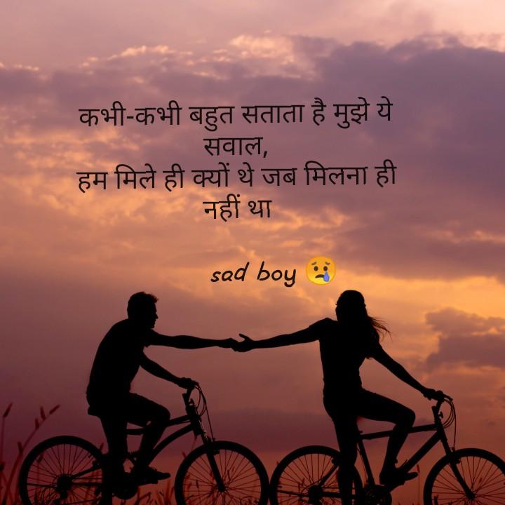 sad boy shayri - कभी - कभी बहुत सताता है मुझे ये सवाल , हम मिले ही क्यों थे जब मिलना ही नहीं था sad boys - ShareChat