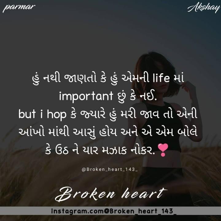 brocken heart💔 - parmar Akshay હું નથી જાણતો કે હું એમની life માં   important છું કે નઈ . ' but i hop કે જ્યારે હું મરી જાવ તો એની ' આંખો માંથી આસું હોય અને એ એમ બોલે ' કે ઉઠ ને યાર મઝાક નોકર . @ Broken _ heart _ 143 _ Broken heart instagram . com Broken heart 143 - ShareChat