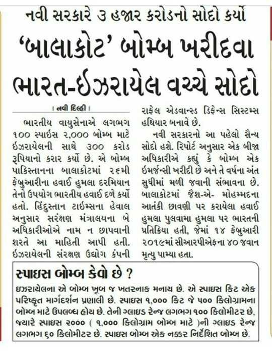 """📰 09 જૂનનાં સમાચાર - - નવી સરકારે ૩ હજાર કરોડનો સોદો કર્યો """" બાલાકોટ ' બોમ્બ ખરીદવા ભારત - ઇઝરાયેલ વચ્ચે સોદો 1 નવી દિલ્હી રાફેલ એડવાન્સ ડિફેન્સ સિસ્ટમ્સ ભારતીય વાયુસેનાએ લગભગ હથિયાર બનાવે છે . ૧૦૦ સ્પાઇસ ૨ , ૦૦૦ બોમ્બ માટે નવી સરકારનો આ પહેલો સૈન્ય ઇઝરાયેલની સાથે ૩૦૦ કરોડ સોદો હશે . રિપોર્ટ અનુસાર એક બીજા રૂપિયાનો કરાર કર્યો છે . એ બોમ્બ અધિકારીએ કહ્યું કે બોમ્બ એક પાકિસ્તાનના બાલાકોટમાં ૨૬મી ઇમર્જન્સી ખરીદી છે અને તે વર્ષના અંત ફેબ્રુઆરીના હવાઈ હુમલા દરમિયાન સુધીમાં મળી જવાની સંભાવના છે . તેનો ઉપયોગ ભારતીય હવાઈ દળે કર્યો બાલાકોટમાં જૈશ - એ - મોહમ્મદના હતો . હિંદુસ્તાન ટાઇમ્સના હેવાલ આતંકી છાવણી પર કરાયેલા હવાઈ અનુસાર સરંક્ષણ મંત્રાલયના બે હુમલા પુલવામાં હુમલા પર ભારતની અધિકારીઓએ નામ ન છાપવાની પ્રતિક્રિયા હતી , જેમાં ૧૪ ફેબ્રુઆરી શરતે આ માહિતી આપી હતી . ૨૦૧૯માં સીઆરપીએફના ૪૦ જવાન ઇઝરાયેલની સંરક્ષણ ઉદ્યોગ કંપની મૃત્યુ પામ્યા હતા . સ્પાઇસ બોમ્બ કેવો છે ? ઇઝરાયેલના એ બોમ્બ ખૂબ જ ખતરનાક મનાય છે . એ સ્પાઇસ કિટ એક પરિષ્કૃત માર્ગદર્શન પ્રણાલી છે . સ્પાઇસ ૧ , ૦૦૦ કિટ જે ૫૦૦ કિલોગ્રામના બોમ્બ માટે ઉપલબ્ધ હોય છે . તેની ગ્લાઇડ રેન્જ લગભગ ૧૦૦ કિલોમીટર છે , જ્યારે સ્પાઇસ ૨૦૦૦ ( ૧ , ૦૦૦ કિલોગ્રામ બોમ્બ માટે ) ની ગ્લાઇડ રેન્જ લગભગ ૬૦ કિલોમીટર છે . સ્પાઇસ બોમ્બ એક નક્કર નિર્દેશિત બોમ્બ છે . - ShareChat"""