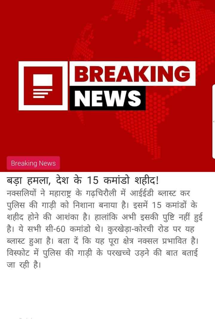 1 मई की न्यूज - BREAKING NEWS Breaking News बड़ा हमला , देश के 15 कमांडो शहीद ! नक्सलियों ने महाराष्ट्र के गढ़चिरौली में आईईडी ब्लास्ट कर पुलिस की गाड़ी को निशाना बनाया है । इसमें 15 कमांडों के शहीद होने की आशंका है । हालांकि अभी इसकी पुष्टि नहीं हुई है । ये सभी सी - 60 कमांडो थे । कुरखेड़ा - कोरची रोड पर यह ब्लास्ट हुआ है । बता दें कि यह पूरा क्षेत्र नक्सल प्रभावित है । विस्फोट में पुलिस की गाड़ी के परखच्चे उड़ने की बात बताई जा रही है । - ShareChat
