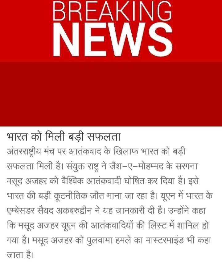 1 मई की न्यूज - BREAKING NEWS   भारत को मिली बड़ी सफलता अंतरराष्ट्रीय मंच पर आतंकवाद के खिलाफ भारत को बड़ी सफलता मिली है । संयुक्त राष्ट्र ने जैश - ए - मोहम्मद के सरगना मसूद अजहर को वैश्विक आतंकवादी घोषित कर दिया है । इसे भारत की बड़ी कूटनीतिक जीत माना जा रहा है । यूएन में भारत के एम्बेसडर सैयद अकबरुद्दीन ने यह जानकारी दी है । उन्होंने कहा कि मसूद अजहर यूएन की आतंकवादियों की लिस्ट में शामिल हो   गया है । मसूद अजहर को पुलवामा हमले का मास्टरमाइंड भी कहा जाता है । - ShareChat