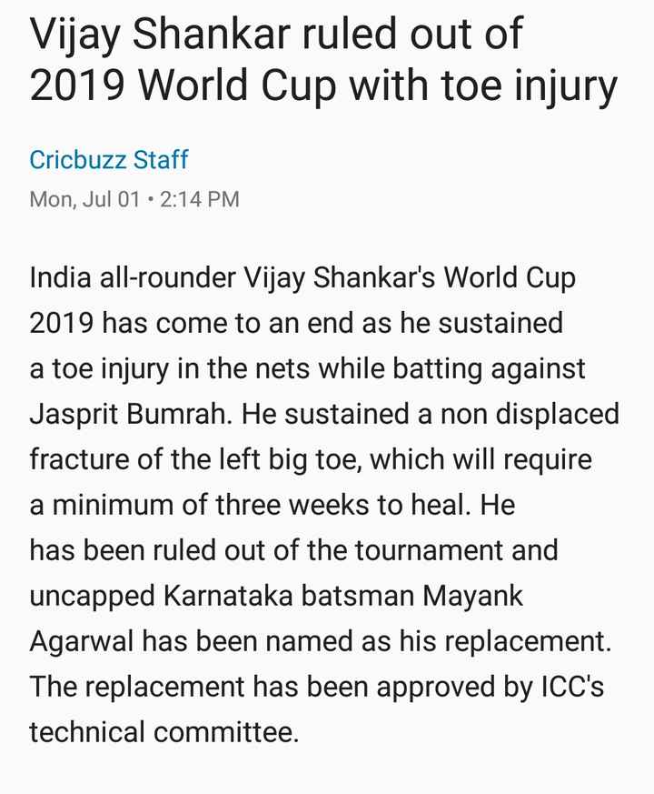 📋 1 જુલાઈનાં સમાચાર - Vijay Shankar ruled out of 2019 World Cup with toe injury Cricbuzz Staff Mon , Jul 01 • 2 : 14 PM India all - rounder Vijay Shankar ' s World Cup 2019 has come to an end as he sustained a toe injury in the nets while batting against Jasprit Bumrah . He sustained a non displaced fracture of the left big toe , which will require a minimum of three weeks to heal . He has been ruled out of the tournament and uncapped Karnataka batsman Mayank Agarwal has been named as his replacement . The replacement has been approved by ICC ' s technical committee . - ShareChat