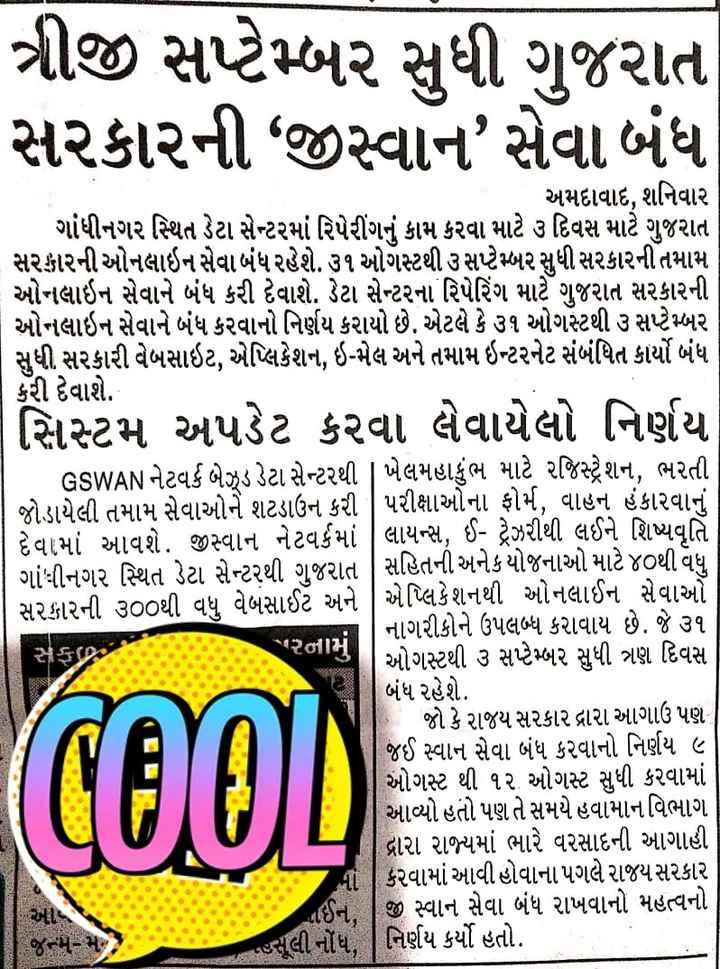 """📄 1 સપ્ટેમ્બરનાં સમાચાર - ત્રીજી સપ્ટેમ્બર સુધી ગુજરાત સરકારની """" જીસ્વાન સેવા બંધ અમદાવાદ , શનિવાર ગાંધીનગર સ્થિત ડેટા સેન્ટરમાં રિપેરીંગનું કામ કરવા માટે ૩ દિવસ માટે ગુજરાત સરકારની ઓનલાઇન સેવા બંધ રહેશે . ૩૧ ઓગસ્ટથી ૩ સપ્ટેમ્બર સુધી સરકારની તમામ ઓનલાઇન સેવાને બંધ કરી દેવાશે . ડેટા સેન્ટરના રિપેરિંગ માટે ગુજરાત સરકારની ઓનલાઇન સેવાને બંધ કરવાનો નિર્ણય કરાયો છે . એટલે કે ૩૧ ઓગસ્ટથી ૩ સપ્ટેમ્બર સુધી સરકારી વેબસાઇટ , એપ્લિકેશન , ઇ - મેલ અને તમામ ઇન્ટરનેટ સંબંધિત કાર્યો બંધ કરી દેવાશે . સિસ્ટમ અપડેટ કરવા લેવાયેલો નિર્ણય - GSWAN નેટવર્ક બેઝડ ડેટા સેન્ટરથી   ખેલમહાકુંભ માટે રજિસ્ટ્રેશન , ભરતી   જોડાયેલી તમામ સેવાઓને શટડાઉન કરી   પરીક્ષાઓના ફોર્મ , વાહન હંકારવાનું દેવામાં આવશે . જીસ્વાન નેટવર્કમાં   લાયન્સ , ઈ - ટ્રેઝરીથી લઈને શિષ્યવૃતિ ગાંધીનગર સ્થિત ડેટા સેન્ટરથી ગુજરાત   સહિતની અનેક યોજનાઓ માટે ૪૦થી વધુ સરકારની ૩૦૦થી વધુ વેબસાઈટ અને 1 એપ્લિકેશનથી ઓનલાઈન સેવાઓ નાગરીકોને ઉપલબ્ધ કરાવાય છે . જે ૩૧   ઓગસ્ટથી ૩ સપ્ટેમ્બર સુધી ત્રણ દિવસ બંધ રહેશે . છે . જો કે રાજય સરકાર દ્રારા આગાઉ પણ જઈ સ્વાન સેવા બંધ કરવાનો નિર્ણય ૯ ઓગસ્ટ થી ૧૨ ઓગસ્ટ સુધી કરવામાં આવ્યો હતો પણ તે સમયે હવામાન વિભાગ દ્વારા રાજ્યમાં ભારે વરસાદની આગાહી કરવામાં આવી હોવાના પગલે રાજય સરકાર   જી સ્વાન સેવા બંધ રાખવાનો મહત્વનો જુલી નોંધ , નિર્ણય કર્યો હતો . - રનામું સ Cool . CE ; - ShareChat"""
