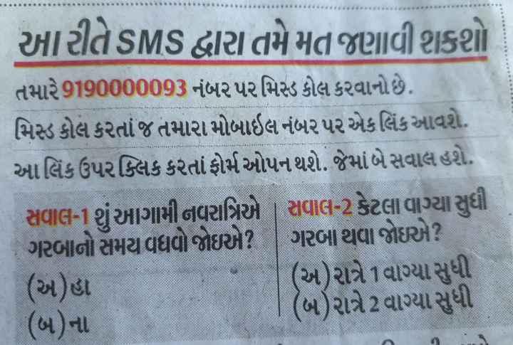 📄 1 સપ્ટેમ્બરનાં સમાચાર - આ રીતે SMS દ્વારા તમે મત જણાવી શકશો તમારે9190000093 નંબર પર મિસ્ડ કોલ કરવાનો છે . મિસ્ડ કોલ કરતાં જ તમારા મોબાઇલ નંબર પર એકલિંક આવશે . આ લિંક ઉપર ક્લિક કરતાં ફોર્મ ઓપન થશે . જેમાં બે સવાલ હશે . સવાલ - 1 શું આગામી નવરાત્રિએ સવાલ - 2 કેટલા વાગ્યા સુધી ગરબાનો સમય વધવો જોઇએ ? ગરબા થવા જોઇએ ? ( અ ) હા ( અ ) રાત્રે 1 વાગ્યા સુધી ( બ ) ના ( બ ) રાત્રે 2 વાગ્યા સુધી - ShareChat