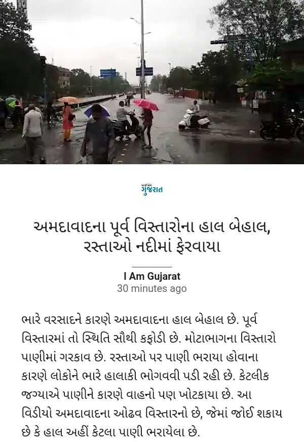 📰 10 ઓગસ્ટનાં સમાચાર - ગુજરાત અમદાવાદના પૂર્વ વિસ્તારોના હાલ બેહાલ , રસ્તાઓ નદીમાં ફેરવાયા I Am Gujarat 30 minutes ago ભારે વરસાદને કારણે અમદાવાદના હાલ બેહાલ છે . પૂર્વ વિસ્તારમાં તો સ્થિતિ સૌથી કફોડી છે . મોટાભાગના વિસ્તારો પાણીમાં ગરકાવ છે . રસ્તાઓ પર પાણી ભરાયા હોવાના કારણે લોકોને ભારે હાલાકી ભોગવવી પડી રહી છે . કેટલીક જગ્યાએ પાણીને કારણે વાહનો પણ ખોટકાયા છે . આ વિડીયો અમદાવાદના ઓઢવ વિસ્તારનો છે , જેમાં જોઈ શકાય છે કે હાલ અહીં કેટલા પાણી ભરાયેલા છે . - ShareChat