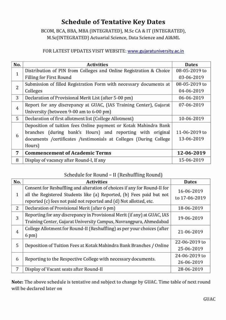 📰 10 જૂનનાં સમાચાર - Schedule of Tentative Key Dates BCOM , BCA , BBA , MBA ( INTEGRATED ) , M . Sc CA & IT ( INTEGRATED ) , M . Sc ( INTEGRATED ) Actuarial Science , Data Science and AI & ML FOR LATEST UPDATES VISIT WEBSITE : www . gujaratuniversity . ac . in No . Dates 08 - 05 - 2019 to 03 - 06 - 2019 08 - 05 - 2019 to 04 - 06 - 2019 06 - 06 - 2019 07 - 06 - 2019 Activities Distribution of PIN from Colleges and Online Registration & Choice Filling for First Round Submission of filled Registration Form with necessary documents at Colleges Declaration of Provisional Merit List ( after 5 - 00 pm ) Report for any discrepancy at GUAC , ( IAS Training Center ) , Gujarat University ( between 9 - 00 am to 6 - 00 pm ) 5 Declaration of first allotment list ( College Allotment ) Deposition of tuition fees Online payment or Kotak Mahindra Bank branches ( during bank ' s Hours ) and reporting with original documents / certificates / testimonials at Colleges ( During College Hours ) 7 Commencement of Academic Terms 8 Display of vacancy after Round - I , If any 10 - 06 - 2019 11 - 06 - 2019 to 13 - 06 - 2019 12 - 06 - 2019 15 - 06 - 2019 No . Dates 16 - 06 - 2019 to 17 - 06 - 2019 Schedule for Round - II ( Reshuffling Round ) Activities Consent for Reshuffling and alteration of choices if any for Round - II for all the Registered Students like ( a ) Reported , ( b ) Fees paid but not reported ( c ) fees not paid not reported and ( d ) Not allotted , etc . Declaration of Provisional Merit ( after 6 pm ) Reporting for any discrepancy in Provisional Merit ( if any ) at GUAC , IAS Training Center , Gujarat University Campus , Navrangpura , Ahmedabad College Allotment for Round - II ( Reshuffling ) as per your choices ( after 6 pm ) 2 18 - 06 - 2019 19 - 06 - 2019 21 - 06 - 2019 Deposition of Tuition Fees at Kotak Mahindra Bank Branches / Online 22 - 06 - 2019 to 25 - 06 - 2019 24 - 06 - 2019 to 26 - 06 - 2019 28 - 06 - 2019 6 Reporting to the Respective College with necessary docume