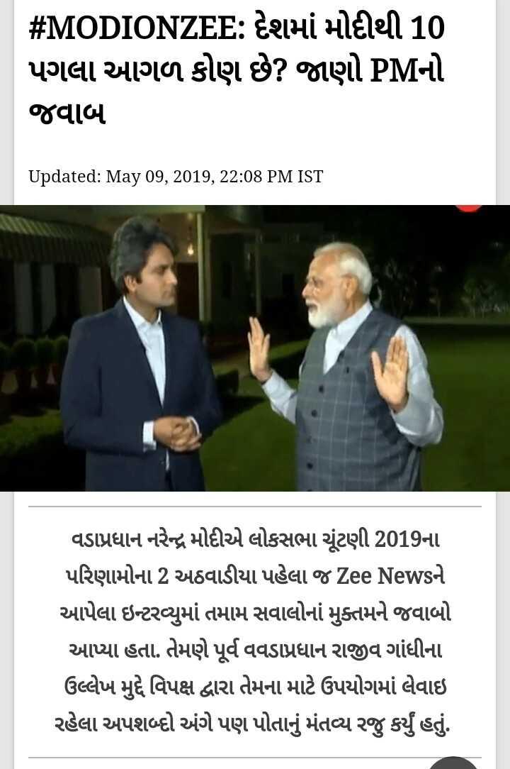 📰 10 મેનાં સમાચાર - # MODIONZEE : દેશમાં મોદીથી 10 પગલા આગળ કોણ છે ? જાણો PMનો જવાબ Updated : May 09 , 2019 , 22 : 08 PM IST વડાપ્રધાન નરેન્દ્ર મોદીએ લોકસભા ચૂંટણી 2019ના પરિણામોના 2 અઠવાડીયા પહેલા જ Zee Newsને આપેલા ઇન્ટરવ્યુમાં તમામ સવાલોનાં મુક્તમને જવાબો આપ્યા હતા . તેમણે પૂર્વ વવડાપ્રધાન રાજીવ ગાંધીના ઉલ્લેખ મુદ્દે વિપક્ષ દ્વારા તેમના માટે ઉપયોગમાં લેવાઇ રહેલા અપશબ્દો અંગે પણ પોતાનું મંતવ્ય રજુ કર્યું હતું . - ShareChat