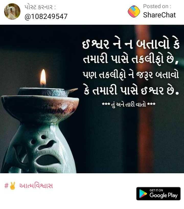 100%right - પોસ્ટ કરનાર : @ 108249547 Posted on : ShareChat ' ઈશ્વર નેન બતાવો કે ' તમારી પાસે તકલીફો છે , ' પણ તકલીફો ને જરૂર બતાવો કે તમારી પાસે ઈશ્વર છે . * * * તું અને તારી વાતો * * * # આત્મવિશ્વાસ GET IT ON Google Play - ShareChat