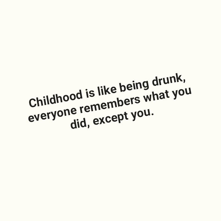 बालपण - Childhood is like being drunk , everyone remembers what you did , except you . - ShareChat