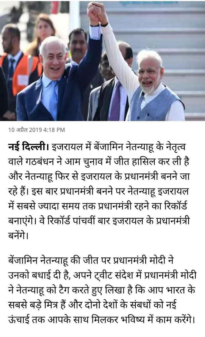11 अप्रैल की न्यूज़ - 10 अप्रैल 2019 4 : 18 PM नई दिल्ली । इजरायल में बेंजामिन नेतन्याहू के नेतृत्व वाले गठबंधन ने आम चुनाव में जीत हासिल कर ली है । और नेतन्याहू फिर से इजरायल के प्रधानमंत्री बनने जा रहे हैं । इस बार प्रधानमंत्री बनने पर नेतन्याहू इजरायल में सबसे ज्यादा समय तक प्रधानमंत्री रहने का रिकॉर्ड बनाएंगे । वे रिकॉर्ड पांचवीं बार इजरायल के प्रधानमंत्री बनेंगे । बेंजामिन नेतन्याहू की जीत पर प्रधानमंत्री मोदी ने उनको बधाई दी है , अपने ट्वीट संदेश में प्रधानमंत्री मोदी ने नेतन्याहू को टैग करते हुए लिखा है कि आप भारत के सबसे बड़े मित्र हैं और दोनों देशों के संबंधों को नई ऊंचाई तक आपके साथ मिलकर भविष्य में काम करेंगे । - ShareChat