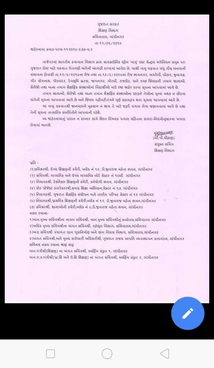 📰 11 જૂનનાં સમાચાર - ગુજરાત સરકાર શિક્ષણ વિભાગ સચિવાલય , ગાંધીનગર તા - ૧૧ / ૦૬ / ૨૦૧૯ જાહેરનામાં ક્રમાંક - પરચ - ૧૧ ૨૦૧૯ - ૩ ૭૭ - વ . ૨ તાજેતરમાં ભારતીય હવામાન વિભાગ દ્વારા સાયક્લોનિક સ્ટ્રોમ ' વાયુ ' ઇસ્ટ સેન્ટ્રલ અરેબિયન સમુદ્ર પર : ગુજરાત કોસ્ટ માટે ચક્રવાત ચેતવણી અંગેની આગાહી કરવામાં આવેલ છે . આથી વાયુ ચક્રવાત વધુ તીવ્ર બનવાની સંભાવના હોવાથી તા . ૧૨ / ૬ / ૨૦૧૬ના રોજ તથા તા . ૧૩ / ૬ / ૨૦૧૯ના રોજ ભાવનગર , અમરેલી , બોટાદ , જૂનાગઢ , ગીર સોમનાથ , પોરબંદર , દેવભૂમિ દ્વારકા , જામનગર , મોરબી , રાજકોટ , અને કચ્છ જિલ્લાની તમામ શાળાઓ , કોલેજો તથા અન્ય તમામ શૈક્ષણિક સંસ્થાઓમાં વિદ્યાર્થીઓ માટે રજા જાહેર કરવા સૂચના આપવામાં આવે છે . - તમામ શાળાઓ , કોલેજો તથા અન્ય તમામ શૈક્ષણિક સંસ્થાઓના સ્ટાફને તેઓના મુખ્ય મથક ન છોડવા અંગેની સૂચના આપવામાં આવે છે અને જિલ્લા વહીવટીતંત્રને પૂર્ણ સહાયરૂપ થવા સૂચના આપવામાં આવે છે .   આ વાયુ ચક્રવાતથી જાનમાલને નુકસાન ન થાય તે માટે જરૂરી પગલા લેવા જણાવવામાં આવે છે તથા તેની સૂચના તાત્કાલિક સંબંધિતોને આપવાની રહેશે . ઓ જાહેરનામાનું પાલન ન કરનાર સામે શિસ્ત વિષયક પગલા સહિતના કાયદા - નિયમોનુસારના પગલા લેવામાં આવશે . Brrecceler ( બી . પી . ચૌહાણ ) સંયુક્ત સચિવ શિક્ષણ વિભાગ પ્રતિ - ( ૧ ) કમિશ્નરશ્રી , ઉચ્ચ શિક્ષણની કચેરી , બ્લોક નં ૧૨ , ડો . જીવરાજ મહેતા ભવન , ગાંધીનગર ( ૨ ) સચિવશ્રી , માધ્યમિક અને ઉચ્ચ માધ્યમિક બોર્ડ સેક્ટર ને ૧૦બી ગાંધીનગર ( ૩ ) નિયામકશ્રી , ટેકનિકલ શિક્ષણની કચેરી , કર્મયોગી ભવન , ગાંધીનગર ( ૪ ) સ્ટેટ પ્રોજેક્ટ ડાયરેકટરશ્રી , સમગ્ર શિક્ષા અભિયાન , સેક્ટર નં ૧૭ , ગાંધીનગર ( ૫ ) નિયામકશ્રી , ગુજરાત શૈક્ષણિક સંશોધન અને તાલીમ પરિષદ સેક્ટર નં ૧૨ ગાંધીનગર ( ૬ ) નિયામકશ્રી , પ્રાથમિક શિક્ષણની કચેરી , બ્લોક નં ૧૨ , ડો . જીવરાજ મહેતા ભવન , ગાંધીનગર ( ૭ ) કમિશ્નરશ્રી , શાળાઓની કચેરી , બ્લોક નં ૯ , ડો . જીવરાજ મહેતા ભવન , ગાંધીનગર નકલ રવાના ૧ ) માન . મુખ્ય સચિવશ્રીના નાયબ સચિવશ્રી , માન . મુખ્ય સચિવશ્રીનું કાર્યાલય , સચિવાલય ગાંધીનગર ૨ ) અધિક મુખ્ય સચિવશ્રીના અંગત સચિવશ્રી , મહેસૂલ વિભાગ , સચિવાલય , ગાંધીનગર 3 ) અગ્ર સચિવશ્રી પંચાયત ગ્રામ ગૃહનિર્માણ અને ગ્રામ વિકાસ વિભાગ , સચિવાલય , ગાંધીનગર ૪ ) અંગત સચિવશ્રી , અને મુખ્ય કારોબારી અધિકારીશ્રી , ગુજરા