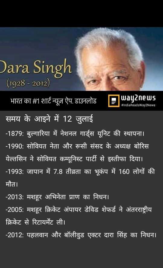 12 जुलाई की न्यूज़ - Dara Singh ( 1928 - 2012 ) 26 du B TE D IndiaReadsWay2News ' समय के आइने में 12 जुलाई - 1879 : बुल्गारिया में नेशनल गार्ड्स यूनिट की स्थापना । । - 1990 : सोवियत नेता और रूसी संसद के अध्यक्ष बोरिस येल्तसिन ने सोवियत कम्यूनिस्ट पार्टी से इस्तीफा दिया । - 1993 : जापान में 7 . 8 तीव्रता का भूकंप में 160 लोगों की मौत । - 2013 : मशहूर अभिनेता प्राण का निधन । - 2005 : मशहूर क्रिकेट अंपायर डेविड शेफर्ड ने अंतरराष्ट्रीय क्रिकेट से रिटायर्मेट ली । - 2012 : पहलवान और बॉलीवुड एक्टर दारा सिंह का निधन । - ShareChat