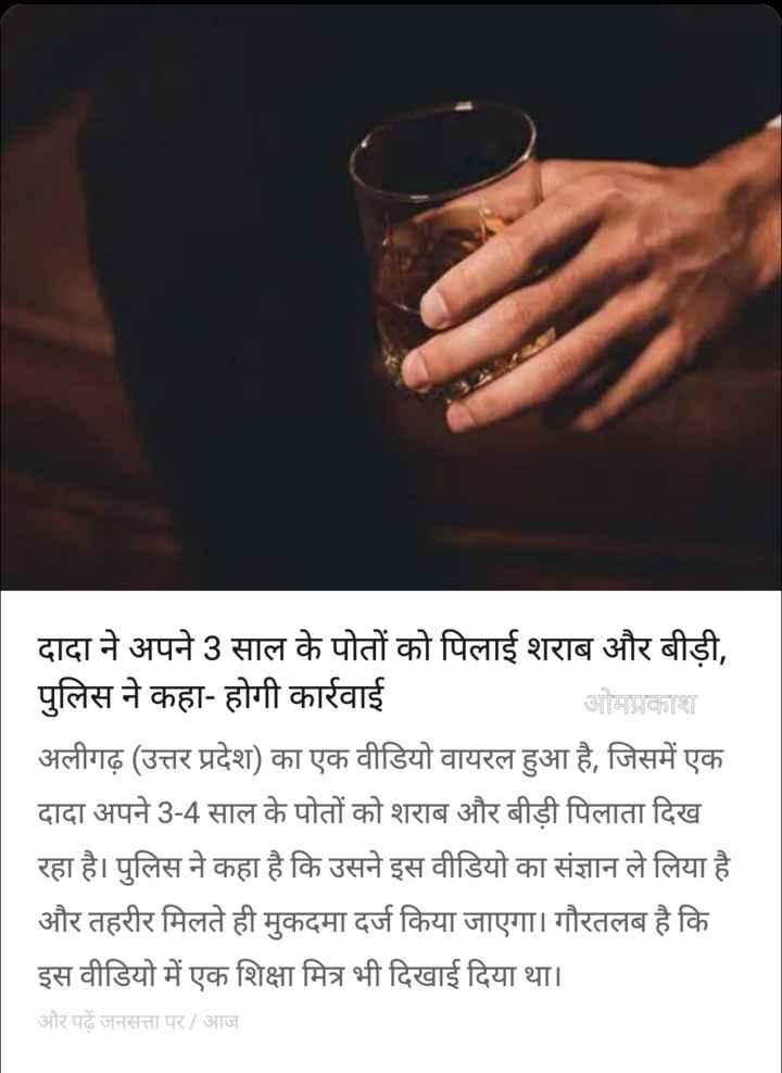 12 जुलाई की न्यूज़ - दादा ने अपने 3 साल के पोतों को पिलाई शराब और बीड़ी , पुलिस ने कहा - होगी कार्रवाई ओमप्रकाश अलीगढ़ ( उत्तर प्रदेश ) का एक वीडियो वायरल हुआ है , जिसमें एक दादा अपने 3 - 4 साल के पोतों को शराब और बीड़ी पिलाता दिख रहा है । पुलिस ने कहा है कि उसने इस वीडियो का संज्ञान ले लिया है । और तहरीर मिलते ही मुकदमा दर्ज किया जाएगा । गौरतलब है कि इस वीडियो में एक शिक्षा मित्र भी दिखाई दिया था । और पढ़े जनसत्ता पर / आज - ShareChat