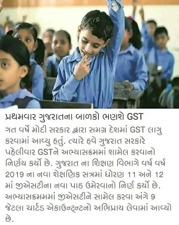 📃 12 એપ્રિલનાં સમાચાર - પ્રથમવાર ગુજરાતના બાળકો ભણશે GST ગત વર્ષે મોદી સરકાર દ્વારા સમગ્ર દેશમાં GST લાગુ કરવામાં આવ્યુ હતું . ત્યારે હવે ગુજરાત સરકારે પહેલીવાર GSTને અભ્યાસક્રમમાં શામેલ કરવાનો નિર્ણય કર્યો છે . ગુજરાત ના શિક્ષણ વિભાગે વર્ષ વર્ષ 2019 ના નવા શૈક્ષણિક સત્રમાં ધોરણ 11 અને 12 માં જીએસટીના નવા પાઠ ઉમેરવાનો નિર્ણ કર્યો છે . અભ્યાસક્રમમમાં જીએસટીને સામેલ કરવા અંગે 9 જેટલા ચાર્ટડ એકાઉન્ટનો અભિપ્રાય લેવામાં આવ્યો - ShareChat