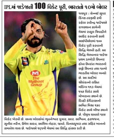 📃 12 એપ્રિલનાં સમાચાર - | IPLમાં જાડેજાની100 વિકેટ પૂરી , ભારતનો ૧૦મો બોલર જયપુર : ચેન્નઈ સુપર કિંગ્સ તરફથી રમી રહેલા રવીન્દ્ર જાડેજાએ રાજસ્થાન સામેની મેચમાં રાહુલ ત્રિપાઠીને આઉટ કરવાની સાથે આઈપીએલમાં ૧૦૦ વિકેટ પૂરી કરવાની સિદ્ધિ મેળવી હતી . આ સિદ્ધિ મેળવનાર જાડેજા પ્રથમ ડાબોડી સ્પિનર હોવા ઉપરાંત ભારતનો છન્ને સ્પિનર તથા ૧૦માં ભારતીય બોલર બન્યો The છે . આ યાદીમાં Muthoot શ્રીલંકાનો લસિતા Group મલિંગા ૧૧૩ મેચમાં ૧૫૭ વિકેટ સાથે મોખરાના સ્થાને છે . દિલ્હી કેપિટલ્સનો અમિત મિશ્રા ૧૪૯ વિકેટ સાથે બીજા સ્થાને છે . પીયૂષ ચાવલો ૧૪૪ વિકેટ ખેરવી છે . અન્ય બોલર્સમાં ભુવનેશ્વર કુમાર , આર . અશ્વિન , હરભજન , સુનીલ નરેન , ઉમેશ યાદવ , આશિષ નેહરા , બ્રાવો , વિનયકુમાર તથા ઝહિર ખાનનો સમાવેશ થાય છે . જાડેજાએ ૧૬૧મી મેચમાં આ સિદ્ધિ હાંસલ કરી છે . - ShareChat