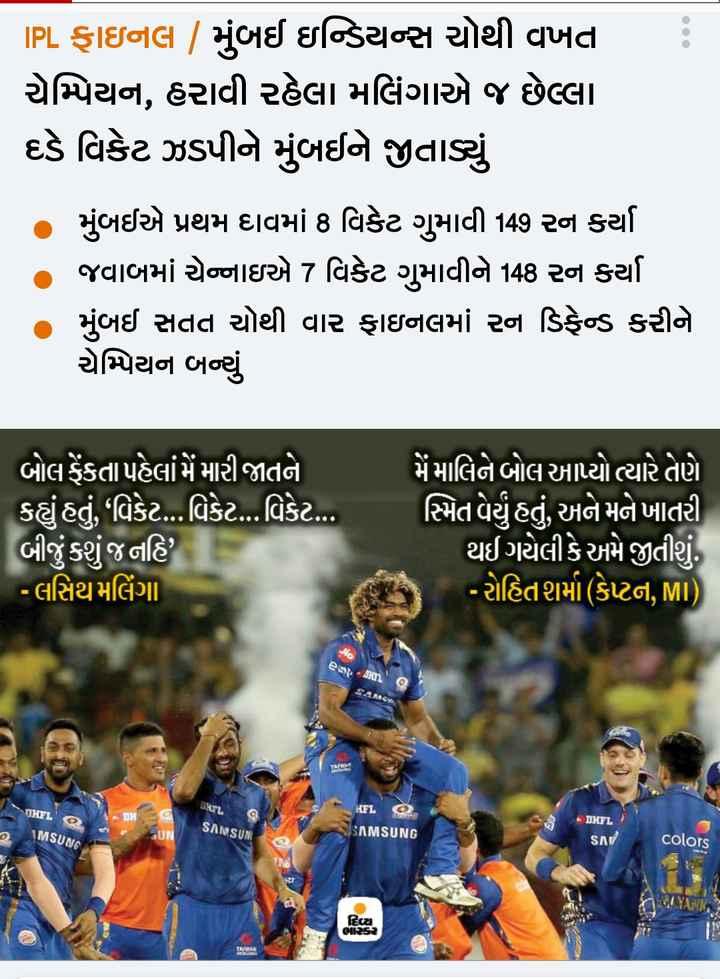 📰 12 મેનાં સમાચાર - IPL ફાઇનલ , મુંબઈ ઇન્ડિયન્સ ચોથી વખત . ચેમ્પિયન , હરાવી રહેલા મલિંગાએ જ છેલ્લા દડે વિકેટ ઝડપીને મુંબઈને જીતાડ્યું » મુંબઈએ પ્રથમ દાવમાં 8 વિકેટ ગુમાવી 149 રન કર્યા જવાબમાં ચેન્નાઇએ 7 વિકેટ ગુમાવીને 148 રન કર્યા મુંબઈ સતત ચોથી વાર ફાઇનલમાં રન ડિફેન્ડ કરીને ચેમ્પિયન બન્યું ' બોલ ફેંકતા પહેલાં મેં મારી જાતને કહ્યું હતું , ' વિકેટ . . . વિકેટ . . . વિકેટ . . . બીજું કશું જ નહિ ? - લસિથ મલિંગા - મેં માલિને બોલ આપ્યો ત્યારે તેણે સ્મિત વેર્યું હતું , અને મને ખાતરી થઈ ગયેલી કે અમે જીતીશું . ' - રોહિતશમાં ( કેપ્ટન , MI ) es OXYL CHEL DH _ KFL SISAMSUNG DHFL SANSUM MSUNG UN SAW colors * / YIAINIkr ) OURS2 - ShareChat
