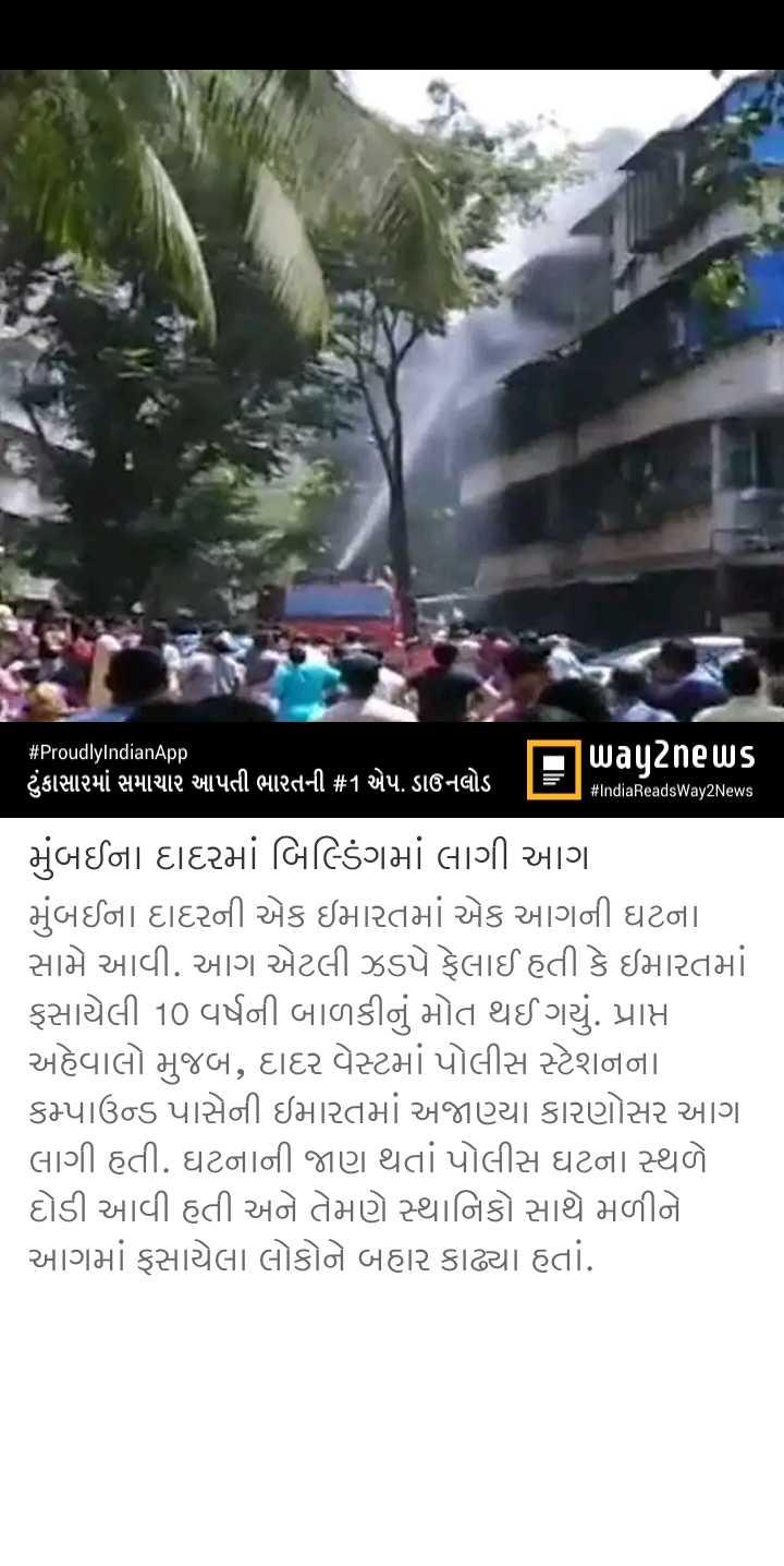 📰 12 મેનાં સમાચાર - # ProudlyIndianApp way2news ' ટુંકાસારમાં સમાચાર આપતી ભારતની # 1 એપ . ડાઉનલોડ TET # IndiaReadsWay2News મુંબઈના દાદરમાં બિલ્ડિંગમાં લાગી આગ મુંબઈના દાદરની એક ઇમારતમાં એક આગની ઘટના સામે આવી . આગ એટલી ઝડપે ફેલાઈ હતી કે ઇમારતમાં ફસાયેલી 10 વર્ષની બાળકીનું મોત થઈ ગયું . પ્રાપ્ત અહેવાલો મુજબ , દાદર વેસ્ટમાં પોલીસ સ્ટેશનના કમ્પાઉન્ડ પાસેની ઇમારતમાં અજાણ્યા કારણોસર આગા લાગી હતી . ઘટનાની જાણ થતાં પોલીસ ઘટના સ્થળે . દોડી આવી હતી અને તેમણે સ્થાનિકો સાથે મળીને આગમાં ફસાયેલા લોકોને બહાર કાઢ્યા હતાં . - ShareChat