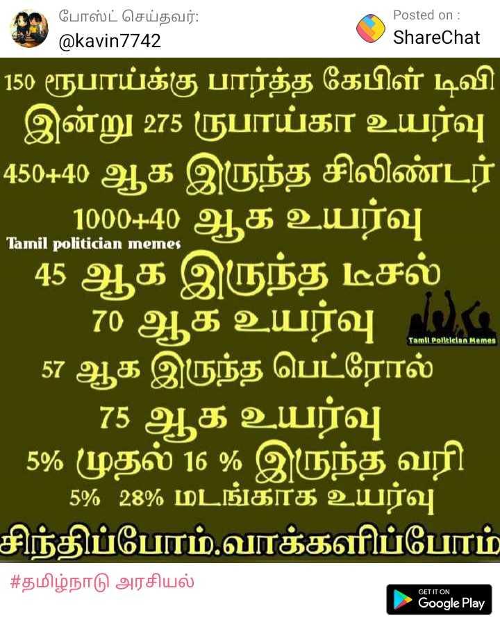 1292 - போஸ்ட் செய்தவர் : @ kavin7742 Posted on : ShareChat Tamil politician memes 150 ரூபாய்க்கு பார்த்த கேபிள் டிவி ' இன்று 275 ருபாய்கா உயர்வு ' 450 + 40 ஆக இருந்த சிலிண்டர் ' . . . 1000 + 40 ஆக உயர்வு ' 45 ஆக இருந்த டீசல் ' 70 ஆக உயர்வு . . ' 57 ஆக இருந்த பெட்ரோல் ' 75 ஆக உயர்வு ' 5 % முதல் 16 % இருந்த வரி ' 5 % 28 % மடங்காக உயர்வு சிந்திப்போம் . வாக்களிப்போம் | # தமிழ்நாடு அரசியல் Tamil Pollican Memes GET IT ON Google Play - ShareChat