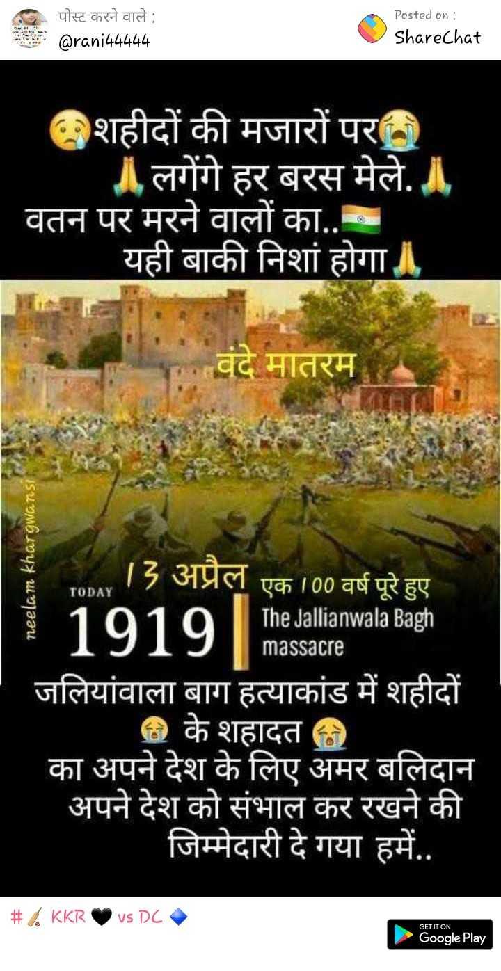 13 अप्रैल की न्यूज़ - ३ पोस्ट करने वाले पोस्ट करने वाले : @ rani44444 Posted on : ShareChat GFe८ct - शहीदों की मजारों पर ॥ लगेंगे हर बरस मेले . ॥ वतन पर मरने वालों का . . यही बाकी निशां होगा । वंदे मातरम neelam khargwansi TODAY 12 अप्रैल एक । 00 वर्ष पूरे हुए The Jallianwala Bagh 1919 massacre जलियांवाला बाग हत्याकांड में शहीदों @ के शहादत का अपने देश के लिए अमर बलिदान अपने देश को संभाल कर रखने की जिम्मेदारी दे गया हमें . . # KKR vs DC GET IT ON Google Play - ShareChat