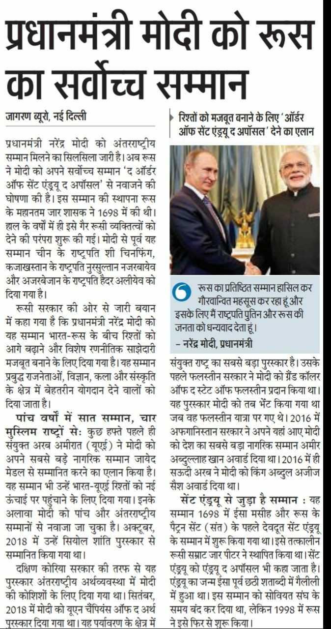 13 अप्रैल की न्यूज़ - प्रधानमंत्री मोदी को रूस का सर्वोच्च सम्मान | जागरण ब्यूरो , नई दिल्ली रिश्तों को मजबूत बनाने के लिए ऑर्डर ऑफ सेंट एंड्रयू द अपॉसल ' देने का एलान प्रधानमंत्री नरेंद्र मोदी को अंतरराष्ट्रीय सम्मान मिलने का सिलसिला जारी है । अब रूस ने मोदी को अपने सर्वोच्च सम्मान ' द ऑर्डर | ऑफ सेंट एंड्रयू द अपॉसल ' से नवाजने की | घोषणा की है । इस सम्मान की स्थापना रूस | के महानतम जार शासक ने 1698 में की थी । । हाल के वर्षों में ही इसे गैर रूसी व्यक्तित्वों को देने की परंपरा शुरू की गई । मोदी से पूर्व यह सम्मान चीन के राष्ट्रपति शी चिनफिंग , कजाखस्तान के राष्ट्रपति नुरसुल्तान नजरबायेव और अजरबेजान के राष्ट्रपति हैदर अलीयेव को दिया गया है । रूस का प्रतिष्ठित सम्मान हासिल कर गौरवान्वित महसूस कर रहा हूं और | रूसी सरकार की ओर से जारी बयान इसके लिए मैं राष्ट्रपति पुतिन और रूस की में कहा गया है कि प्रधानमंत्री नरेंद्र मोदी को जनता को धन्यवाद देता हूं । | यह सम्मान भारत - रूस के बीच रिश्तों को आगे बढ़ाने और विशेष रणनीतिक साझेदारी - नरेंद्र मोदी , प्रधानमंत्री मजबूत बनाने के लिए दिया गया है । यह सम्मान संयुक्त राष्ट्र का सबसे बड़ा पुरस्कार है । उसके | प्रबुद्ध राजनेताओं , विज्ञान , कला और संस्कृति पहले फलस्तीन सरकार ने मोदी को अँड कॉलर के क्षेत्र में बेहतरीन योगदान देने वालों को ऑफ द स्टेट ऑफ फलस्तीन प्रदान किया था । | दिया जाता है । यह पुरस्कार मोदी को तब भेंट किया गया था पांच वर्षों में सात सम्मान , चार जब वह फलस्तीन यात्रा पर गए थे । 2016 में | मुस्लिम राष्ट्रों सेः कुछ हफ्ते पहले ही अफगानिस्तान सरकार ने अपने यहां आए मोदी । संयुक्त अरब अमीरात ( यूएई ) ने मोदी को को देश का सबसे बड़ा नागरिक सम्मान अमीर | अपने सबसे बड़े नागरिक सम्मान जायेद अब्दुल्लाह खान अवार्ड दिया था । 2016 में ही | मेडल से सम्मानित करने का एलान किया है । सऊदी अरब ने मोदी को किंग अब्दुल अजीज | यह सम्मान भी उन्हें भारत - यूएई रिश्तों को नई सैश अवार्ड दिया था । | ऊंचाई पर पहुंचाने के लिए दिया गया । इनके सेंट एंड्रयू से जुड़ा है सम्मान : यह | अलावा मोदी को पांच और अंतरराष्ट्रीय सम्मान 1698 में ईसा मसीह और रूस के सम्मानों से नवाजा जा चुका है । अक्टूबर , पैटून सेंट ( संत ) के पहले देवदूत सेंट एंड्रयू 2018 म