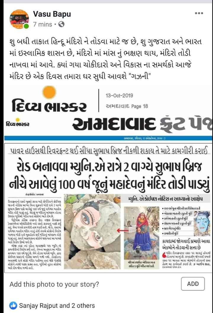 📰 13 ઓક્ટોબરનાં સમાચાર - Vasu Bapu 7 mins • 2 શુ બધી તાકાત હિન્દુ મંદિરો ને તોડવા માટે જ છે , શું ગુજરાત અને ભારત માં ઇસ્લામિક શાસન છે , મંદિરો માં માંસ નું ભક્ષણ થાય , મંદિરો તોડી નાખવા માં આવે . ક્યાં ગયા ચોકીદારો અને વિકાસ ના સમર્થકો આજે મંદિર છે એક દિવસ તમારા ઘર સુધી આવશે ગઝની 13 - Oct - 2019 અમદાવાદ Page 18 દિવ્યભાસ્કર અમદવાદ , રવિવ , ઓક્ટોબર , 2019 | 2 દિવ્યભાસ્કર | અમદાવાદ Page 18 દિવ્ય ભાસ્કર અમદાવાદ ટપૈત્ર પાવર હાઉસથી રિવરફ્રન્ટ થઈસીધા સુભાષ બ્રિજ નીકળી શકાય તે માટે કામગીરી કરાઈ | રોડ બનાવવામ્યુનિ . એ રાત્રે2 વાગ્યે સુભાષબ્રિજ નીચે આવેલું 100 વર્ષ જૂનું મહાદેવનું મંદિર તોડી પાડ્યું મ્યુનિ . કોઈપણ નોટિસન આપ્યાનો આક્ષેપ iઈ કા સ્વિાર્ટર | અમદદ રિવરફ્રન્ટનો રસ્તો ખુલ્લો કરવા માટે કોર્પોરેશને નૈઈપણ જાતની નોટિસ આપ્યા વિના શુક્રવારે મોડી રાત્રે 2 વાગ્યે સુભાષ બ્રિજ પાસે રમાવેલું 100 વર્ષ જૂનું રામેશ્વર મહાદેવ મંદિર તોડી પાડ્યું હતું . એટલું જ મંદિરનું બાંધકામ તોડવા ઉપરાંત મૂર્તિઓ ખંડિત થતાં લોકોમાં ભારે રોષ છે . મેટ્રોપોલ હોટેલ તરફના છેડા નજીક રિવરફ્રન્ટ ડેવલપમેન્ટ ઓથોરિટીએ નવો રસ્તો કાઢવાનું નક્કી કર્યું હતું . જેના પગલે કામગીરી હાથ ધરાઈ હતી . જો કે , રસ્તામાં રામેશ્વર મહાદેવ મંદિર નડતું હોઈ તંત્રએ લોકોનો વિરોધ ખાળવા મોડી રાત્રે બુલડોઝર લઈ મંદિરનું બાંધકામ તોડી પાડ્યું હતું . સવારે આસપાસના લોકોને જાણ થતાં આ મામલે ભારે વિરોષ ઊભો થયો છે . બીજી તરફ ત્યાં રહેતા બાવાજીએ પણ મ્યુનિ . ની કામગીરીનો વિરોધ કર્યો હતો . તેમના અનુસાર આ મંદિર લગભગ 100 વર્ષ જૂનું છે . જેને તોડવા મામલે મ્યુનિ . દ્વારા કોઈપણ પ્રકારની નોટિસ અમને મળી નથી . તોડફોડના અવાજથી રાત્રે લોકો મંદિર પહોંચ્યા હતાં જોકે પોલીસે લોકોને ત્યાંથી પાછા કાઢ્યા હતા . મૂર્તિઓ તૂટતા લોકોમાં ભારે રોષ જોવા મળ્યો હતો . 100 વર્ષ જૂના મંદિરની વિશેષતા હતી ખોડાયાર માતાની કૂટની મૂર્તિ • અંબેમાતની કકૂટની મૂર્તિ •શંકરભગવાનની કૂટની મૂર્તિ કાળ ભૈરવનું મંદિર • રામાપીરની મૂર્તિ કાયદામાં જોગવાઈ પ્રમાણે આવા એકમોને તોડવાની સત્તા છે - મંદિર રિવરેફન્ટના રસ્તા પર આવતું હોવાથી તોડવામાં આવ્યું છે . કાયદાકીય જોગવાઈ પ્રમાણે રસ્તા પર આવતા આવા એકમોને તોડવાની સત્તા હેઠળ આ કાર્યવાહી કરાઈ છે . » આર્જવ શાહ , નેપ કેમ ન મંદિરમાં સ્થાપિત ખોડિયાર માતા સહ