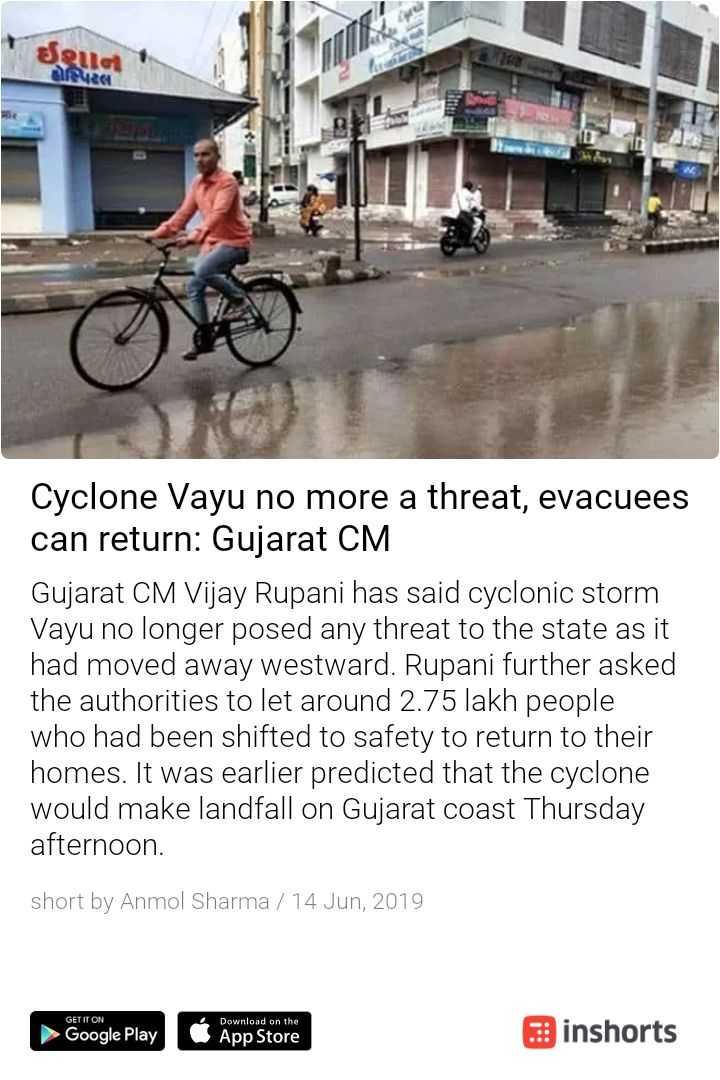 📰 13 જૂનનાં સમાચાર - seua Cyclone Vayu no more a threat , evacuees can return : Gujarat CM Gujarat CM Vijay Rupani has said cyclonic storm Vayu no longer posed any threat to the state as it had moved away westward . Rupani further asked the authorities to let around 2 . 75 lakh people who had been shifted to safety to return to their homes . It was earlier predicted that the cyclone would make landfall on Gujarat coast Thursday afternoon . short by Anmol Sharma / 14 Jun , 2019 GET IT ON ► Google Play Download on the App Store inshorts - ShareChat