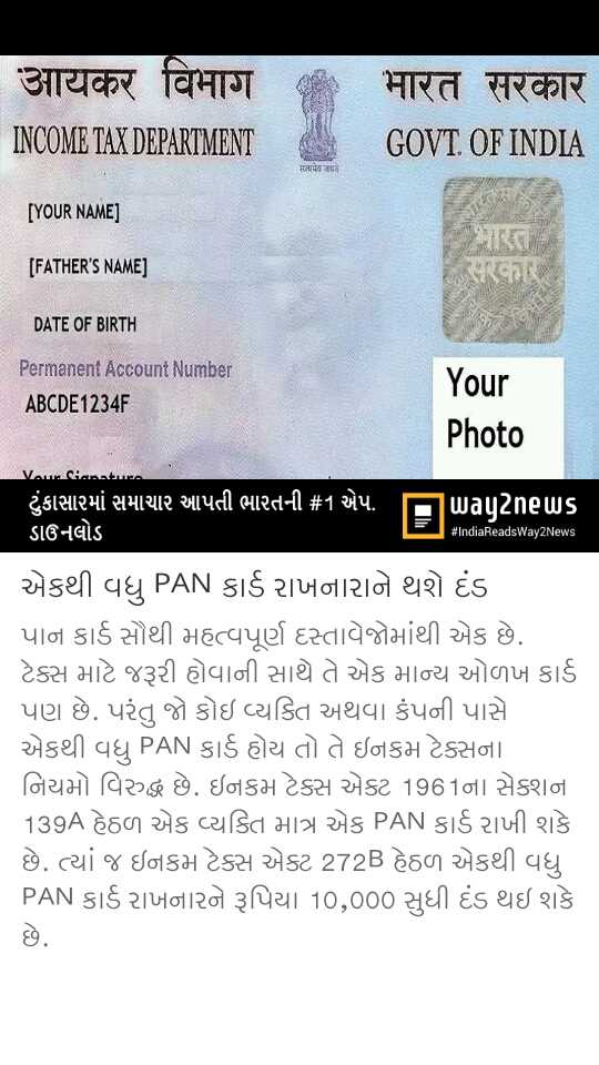 📰 13 માર્ચનાં સમાચાર - आयकर विभाग INCOME TAX DEPARTMENT भारत सरकार GOVT . OF INDIA [ YOUR NAME ] [ FATHER ' S NAME ] છે કે , DATE OF BIRTH Permanent Account Number ABCDE1234F Your Photo Varianta ટંકાસારમાં સમાચાર આપતી ભારતની # 1 એપ . I ડાઉનલોડ Daunes # IndiaReadsWay2News એકથી વધુ PAN કાર્ડ રાખનારાને થશે દંડ પાન કાર્ડ સૌથી મહત્વપૂર્ણ દસ્તાવેજોમાંથી એક છે . ટેક્સ માટે જરૂરી હોવાની સાથે તે એક માન્ય ઓળખ કાર્ડ પણ છે . પરંતુ જો કોઇ વ્યક્તિ અથવા કંપની પાસે એકથી વધુ PAN કાર્ડ હોય તો તે ઇનકમ ટેક્સના નિયમો વિરુદ્ધ છે . ઇનકમ ટેક્સ એક્ટ 1961ના સેશના 139A હેઠળ એક વ્યક્તિ માત્ર એક PAN કાર્ડ રાખી શકે છે . ત્યાં જ ઇનકમ ટેક્સ એક્ટ 272B હેઠળ એકથી વધુ PAN કાર્ડ રાખનારને રૂપિયા 10 , 000 સુધી દંડ થઇ શકે - ShareChat